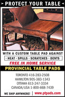 PROTECT YOUR TABLE<WITH A CUSTOM TABLE PAD AGAINSTHEAT SPILLS SCRATCHES DENTSFREE IN HOME SERVICEPROVINCIAL TABLE PADSTORONTO 416-283-2508HAMILTON 905-383-1343OTTAWA 613-247-3334CANADA/USA 1-800-668-7439WE SHIP ANYWHERE! www.ptpads.com PROTECT YOUR TABLE < WITH A CUSTOM TABLE PAD AGAINST HEAT SPILLS SCRATCHES DENTS FREE IN HOME SERVICE PROVINCIAL TABLE PADS TORONTO 416-283-2508 HAMILTON 905-383-1343 OTTAWA 613-247-3334 CANADA/USA 1-800-668-7439 WE SHIP ANYWHERE! www.ptpads.com