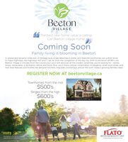 BeetonVILLAGEThe best new home value is callingCall Beeton Village homeComing SoonFamily living is blooming in Beeton.A unique and dynamic collection of heritage style single detached 2-storey and freehold townhomes just a short driveto major highways, like highways 407 and 7. yet far from the congestion of the big city. With its entrance off 8th Line.Beeton Village is minutes from the country but you'll still discover all the modern amenities you're looking for - storesshops, restaurants, a recreation centre and more. Plus, you'll find a unique combination of elegance, small town pride, andnext level features and finishes like designer kitchens, exquisite countertops, and ll the room today's growing families need.REGISTER NOW AT beetonvillage.caTownhomes from the mid$500'sSingles from the high$600'sGardenia 3.187 sq ftFLATOllustrations are artist's concept. Prices andspecifications aresubject to change without nohce E.&OEDEVELOPMENTS INC.A masber planned community by FLATO Beeton VILLAGE The best new home value is calling Call Beeton Village home Coming Soon Family living is blooming in Beeton. A unique and dynamic collection of heritage style single detached 2-storey and freehold townhomes just a short drive to major highways, like highways 407 and 7. yet far from the congestion of the big city. With its entrance off 8th Line. Beeton Village is minutes from the country but you'll still discover all the modern amenities you're looking for - stores shops, restaurants, a recreation centre and more. Plus, you'll find a unique combination of elegance, small town pride, and next level features and finishes like designer kitchens, exquisite countertops, and ll the room today's growing families need. REGISTER NOW AT beetonvillage.ca Townhomes from the mid $500's Singles from the high $600's Gardenia 3.187 sq ft FLATO llustrations are artist's concept. Prices and specifications aresubject to change without nohce E.&OE DEVELOPMENTS INC. A masber planned community by FLATO