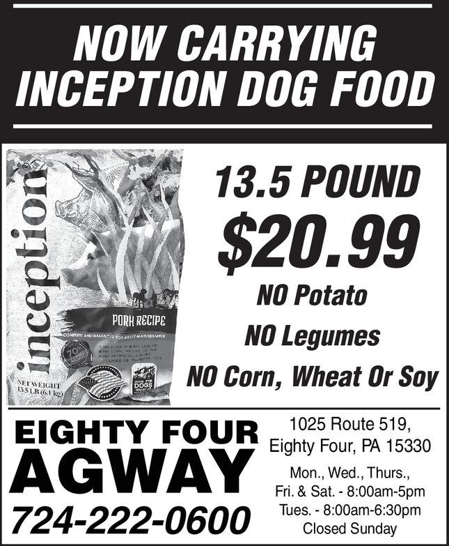 NOW CARRYINGINCEPTION DOG FOOD13.5 POUND$20.99NO PotatoPORH RECIPENO LegumesCOMPAND BALANCEED soKaCLST MAINTEMAHCE70%AUTFCAL CoNO Corn, Wheat Or SoyNEEWEIGHT135LR (6.1 kg)iDOGS1025 Route 519,EIGHTY FOUREighty Four, PA 15330AGWAYMon., Wed., Thurs.,Fri. & Sat. 8:00am-5pmTues. 8:00am-6:30pmClosed Sunday724-222-0600inception NOW CARRYING INCEPTION DOG FOOD 13.5 POUND $20.99 NO Potato PORH RECIPE NO Legumes COMP AND BALANCEED soKaCLST MAINTEMAHCE 70% AUTFCAL Co NO Corn, Wheat Or Soy NEEWEIGHT 135LR (6.1 kg)i DOGS 1025 Route 519, EIGHTY FOUR Eighty Four, PA 15330 AGWAY Mon., Wed., Thurs., Fri. & Sat. 8:00am-5pm Tues. 8:00am-6:30pm Closed Sunday 724-222-0600 inception