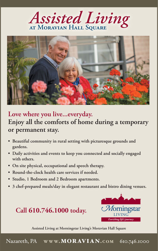 Assisted LivingAT MORAVIAN HALL SQUARELove where you live...everyday.Enjoy all the comforts of home during a temporaryor permanent stay.Beautiful community in rural setting with picturesque grounds andgardens.Daily activities and events to keep you connected and socially engagedwith others.On site physical, occupational and speech therapy.Round-the-clock health care services if needed.Studio, 1 Bedroom and 2 Bedroom apartmentstaurant and bistro dining vent3 chef-prepared meals/day in elegant restvenuesMorningstarCall 610.746.1000 today.LIVINGENriching life's journeyAssisted Living at Morningstar Living's Moravian Hall SquareNazareth, PA www.MORAVIAN.cOM 610.746.1000 Assisted Living AT MORAVIAN HALL SQUARE Love where you live...everyday. Enjoy all the comforts of home during a temporary or permanent stay. Beautiful community in rural setting with picturesque grounds and gardens. Daily activities and events to keep you connected and socially engaged with others. On site physical, occupational and speech therapy. Round-the-clock health care services if needed. Studio, 1 Bedroom and 2 Bedroom apartments taurant and bistro dining vent 3 chef-prepared meals/day in elegant rest venues Morningstar Call 610.746.1000 today. LIVING ENriching life's journey Assisted Living at Morningstar Living's Moravian Hall Square Nazareth, PA www.MORAVIAN.cOM 610.746.1000