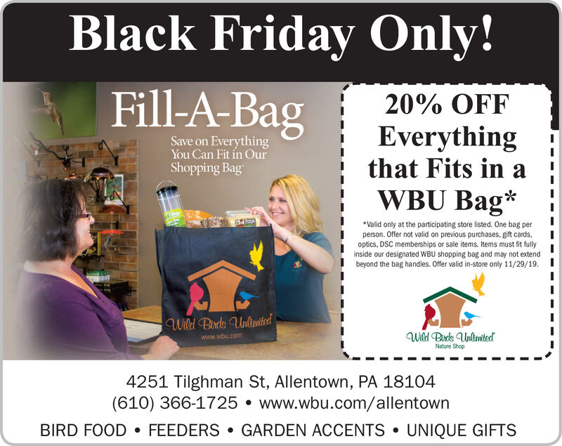 Black Friday Only!Fill-A-Bag20% OFFEverythingthat Fits in aSave on EverythingYou Can Fit in OurShopping BagWBU BagValid only at the participating store listed. One bag perperson. Offer not valid on previous purchases, gift cards,optics, DSC memberships or sale items. Items must fit fullyinside our designated WBU shopping bag and may not extendbeyond the bag handles. Offer valid in-store only 11/29/19.Wild Birds UnlimitedWild Bds UnlmitedNature Shopwww.wbu.com4251 Tilghman St, Allentown, PA 18104(610) 366-1725 www.wbu.com/allentownBIRD FOOD FEEDERS GARDEN ACCENTSUNIQUE GIFTS Black Friday Only! Fill-A-Bag 20% OFF Everything that Fits in a Save on Everything You Can Fit in Our Shopping Bag WBU Bag Valid only at the participating store listed. One bag per person. Offer not valid on previous purchases, gift cards, optics, DSC memberships or sale items. Items must fit fully inside our designated WBU shopping bag and may not extend beyond the bag handles. Offer valid in-store only 11/29/19. Wild Birds Unlimited Wild Bds Unlmited Nature Shop www.wbu.com 4251 Tilghman St, Allentown, PA 18104 (610) 366-1725 www.wbu.com/allentown BIRD FOOD FEEDERS GARDEN ACCENTS UNIQUE GIFTS