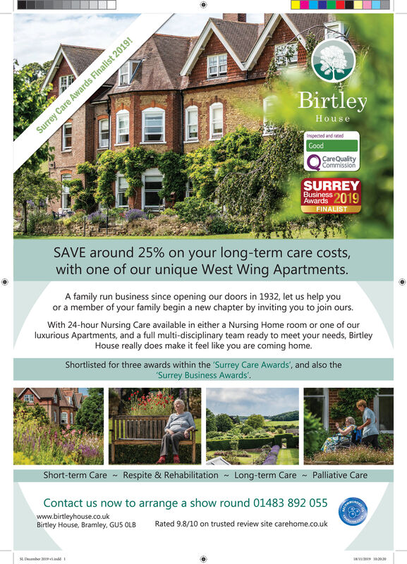 BirtleyHouseInspected and satedGoodCareQualityCommissionSURREYBusiness 2019AwardsFINALISTSAVE around 25% on your long-term care costs,with one of our unique West Wing Apartments.A family run business since opening our doors in 1932, let us help youor a member of your family begin a new chapter by inviting you to join ours.With 24-hour Nursing Care available in either a Nursing Home room or one of ourluxurious Apartments, and a full multi-disciplinary team ready to meet your needs, BirtleyHouse really does make it feel like you are coming home.Shortlisted for three awards within the Surrey Care Awards', and also theSurrey Business AwardsShort-term CareRespite & RehabilitationLong-term CarePalliative CareContact us now to arrange a show round 01483 892 055www.birtleyhouse.co.ukBirtley House, Bramley, GUS OLBRated 9.8/10 on trusted review site carehome.co.ukWI 102039SL Peomber 2009vndSurrey Care Awards Finalist 2019! Birtley House Inspected and sated Good CareQuality Commission SURREY Business 2019 Awards FINALIST SAVE around 25% on your long-term care costs, with one of our unique West Wing Apartments. A family run business since opening our doors in 1932, let us help you or a member of your family begin a new chapter by inviting you to join ours. With 24-hour Nursing Care available in either a Nursing Home room or one of our luxurious Apartments, and a full multi-disciplinary team ready to meet your needs, Birtley House really does make it feel like you are coming home. Shortlisted for three awards within the Surrey Care Awards', and also the Surrey Business Awards Short-term CareRespite & Rehabilitation Long-term Care Palliative Care Contact us now to arrange a show round 01483 892 055 www.birtleyhouse.co.uk Birtley House, Bramley, GUS OLB Rated 9.8/10 on trusted review site carehome.co.uk WI 102039 SL Peomber 2009vnd Surrey Care Awards Finalist 2019!