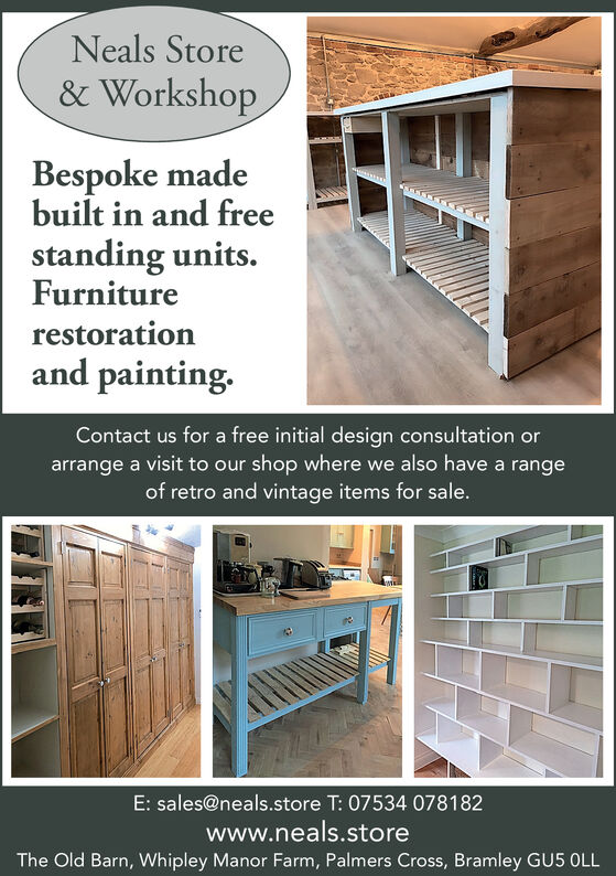 Neals Store& WorkshopBespoke madebuilt in and freestanding units.Furniturerestorationand painting.Contact us for a free initial design consultation orarrange a visit to our shop where we also have a rangeof retro and vintage items for sale.E: sales@neals.store T: 07534 078182www.neals.storeThe Old Barn, Whipley Manor Farm, Palmers Cross, Bramley GU5 OLL Neals Store & Workshop Bespoke made built in and free standing units. Furniture restoration and painting. Contact us for a free initial design consultation or arrange a visit to our shop where we also have a range of retro and vintage items for sale. E: sales@neals.store T: 07534 078182 www.neals.store The Old Barn, Whipley Manor Farm, Palmers Cross, Bramley GU5 OLL