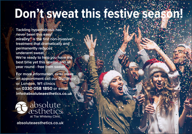 Don't sweat this festive season!Tackling hyperhidrosis hasriever been this easy!miraDry is the first non-invasivetreatment that dramatically andpermanently reducesunderarm sweatWe're ready to help you have thebest time yet this season and allyear round -free from sweat!For more information, or to makean appointment call our Guildfordor London, W1 clinicson 0330 058 1850 or emailinfo@absoluteaesthetics.co.ukabsoluteæsthetics.at The Whiteley Clinic,absoluteaesthetics.co.uk Don't sweat this festive season! Tackling hyperhidrosis has riever been this easy! miraDry is the first non-invasive treatment that dramatically and permanently reduces underarm sweat We're ready to help you have the best time yet this season and all year round -free from sweat! For more information, or to make an appointment call our Guildford or London, W1 clinics on 0330 058 1850 or email info@absoluteaesthetics.co.uk absolute æsthetics. at The Whiteley Clinic, absoluteaesthetics.co.uk