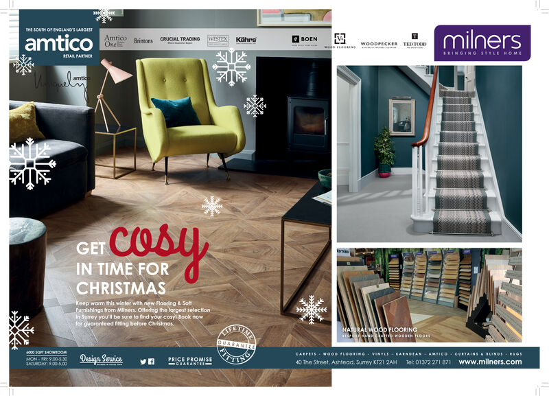 milnersTHE SOUTH OF ENGLAND'S LARGESTBOENAmticoOneWESTEX KährsamticoWOODPECKER TEDTODDCRUCIAL TRADINGBrintonsw ossS2INGING STYLE HOMERETAIL PARTNERamticCosyGETIN TIME FORCHRISTMASkeep warm this winter with new Flooring & SoffFurnishings from Milners. Offering the lorgest selectionIn Surrey you'll be sure to find your cosyl Book nowfor guaranteed fiting before Christmas.NATURAL WOODFLOORINGRESO ANG CLAID W000IN FLOOR1GRARANTLECARPETS Woos LOORING VINYLS KARNOEAN AMTICO CURTAINS &BEINDS OSTel: 01372 271 871 www.milners.comFIT.PANTIREs000 5OFT SHOWROOMDesign ServicePRICE PROMISE-GUARANTEE40 The Street, Ashtead. Surrey KT21 2AHMON-FR: 9.00-530SATURDAY: 9.00-5.00 milners THE SOUTH OF ENGLAND'S LARGEST BOEN Amtico One WESTEX Kährs amtico WOODPECKER TEDTODD CRUCIAL TRADING Brintons w oss S2INGING STYLE HOME RETAIL PARTNER amtic Cosy GET IN TIME FOR CHRISTMAS keep warm this winter with new Flooring & Soff Furnishings from Milners. Offering the lorgest selection In Surrey you'll be sure to find your cosyl Book now for guaranteed fiting before Christmas. NATURAL WOODFLOORING RESO ANG CLAID W000IN FLOOR1 GRARANTLE CARPETS Woos LOORING VINYLS KARNOEAN AMTICO CURTAINS &BEINDS OS Tel: 01372 271 871 www.milners.com FIT. PANTIRE s000 5OFT SHOWROOM Design Service PRICE PROMISE -GUARANTEE 40 The Street, Ashtead. Surrey KT21 2AH MON-FR: 9.00-530 SATURDAY: 9.00-5.00