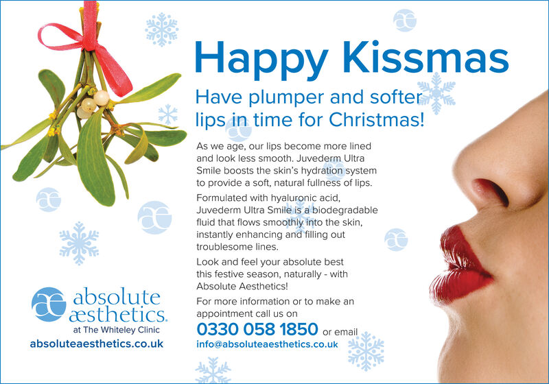 Happy KissmasHave plumper and softerlips in time for Christmas!As we age, our lips become more linedand look less smooth. Juvederm UltraSmile boosts the skin's hydration systemto provide a soft, natural fullness of lips.Formulated with hyaluronic acid,Juvederm Ultra Smile is a biodegradablefluid that flows smoothly into the skin,instantly enhancing and filling outtroublesome lines.Look and feel your absolute bestthis festive season, naturally - withAbsolute Aesthetics!absoluteæstheticsFor more information or to make anappointment call us on0330 058 1850 or emailat The Whiteley Clinicabsoluteaesthetics.co.ukinfo@absoluteaesthetics.co.uk Happy Kissmas Have plumper and softer lips in time for Christmas! As we age, our lips become more lined and look less smooth. Juvederm Ultra Smile boosts the skin's hydration system to provide a soft, natural fullness of lips. Formulated with hyaluronic acid, Juvederm Ultra Smile is a biodegradable fluid that flows smoothly into the skin, instantly enhancing and filling out troublesome lines. Look and feel your absolute best this festive season, naturally - with Absolute Aesthetics! absolute æsthetics For more information or to make an appointment call us on 0330 058 1850 or email at The Whiteley Clinic absoluteaesthetics.co.uk info@absoluteaesthetics.co.uk