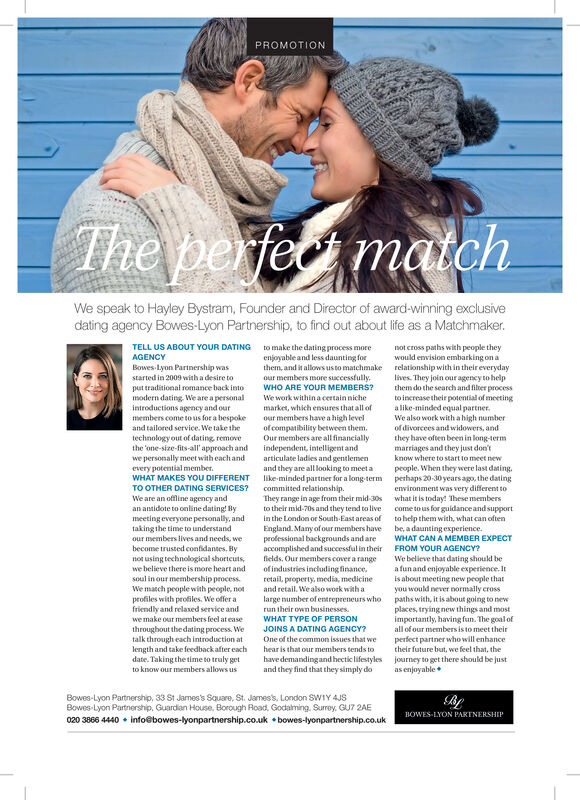 PROMOTIONThe perfe matchWe speak to Hayley Bystram, Founder and Director of award-winning exclusivedating agency Bowes-Lyon Partnership, to find out about life as a Matchmaker.TELL US ABOUT YOUR DATINGto make the dating process moreenjoyable and less daunting forthem, and it allows us to matchmakeour members more successfully.WHO ARE YOUR MEMBERS?not cross paths with people theywould envision embarking on arelationship with in their everydaylives. They join our agency to helpthem do the search and filber processAGENCYBowes-Lyon Partnership wasstarted in 2009 witha desire toput traditional romance back intomodern dating We are a personalintroductions agency and ourmembers come to us for a bespokeand tailored service. We take thetechnology out of dating removethe 'one-size-fits-all' approach andto increase their potential of meetinga like-minded equal partnerWe also work with a high numberof divorcees and widowers, andWe work within a certain nichemarket, which ensures that all ofour members have a high levelof compatibility between them.Our members are all financiallyindependent, intelligent andarticulate ladies and gentlemenand they are all looking to meet alike-minded partner for a long termcommitted relationship.They range in age from their mid-30sto their mid-70s and they tend to livein the London or South-East areas ofthey have often been in long-termmarriages and they just don'tknow where to start to meet newwe personally meet with each andevery potential memberWHAT MAKES YOU DIFFERENTpeople. When they were last dasing.perhaps 20-30 years ago, the datingenvironment was very different towhat it is today! These memberscome to us for guidance and supportto belp them with, what can oftenbe,a daunting experience.WHAT CAN A MEMBER EXPECTTO OTHER DATING SERVICES?We are an offline agency andan antidote to online dating! Bymeeting everyone personally, andtaking the time to understandour members lives and needs, weEngland. Many of our members havepeolessional backgrounds and areaccomplished and successful in theirfields. Our members cover a rangebecome trusted confidantes. Bynot using technological shortcuts,we believe there is more heart andsoul in our membership processFROM YOUR AGENCY?We believe that dating should bea funand enjoyable experience. Itis about meeting new people thatyou would never normally erosspaths with, it is about going to newplaces, trying new things and mostimportantly, having fun. The goal ofall of our members is to meet theirperfect partner who will enhancetheir future but, we feel that, theof industries including financeretail, property, media, medicineWe match people with people, notprofiles with profiles. We offer afriendly and relaxed service andwe make our members feel at easethroughout the dating process. Wetalk through each introduction atlength and take feedback after eachdate. Taking the time to truly getto know our members allows usand retail. We also work with alarge number of entrepreneurs whorun their own businessesWHAT TYPE OF PERSONJOINS A DATING AGENCY?One of the common issues that wehear is that our members tends tohave demandingandhectic lifestylesand they find that they simply dojourney to get there should be justas enjoyableBowes-Lyon Partnership, 33 St James's Square, St. James's, London SW1Y 4JSBowes Lyon Partnership, Guardan House, Borough Road, Godalming. Surrey, GU7 2AEBOWES-LYON PAKTNERSHIP020 3866 4440 info@bowes-lyonpartnership.co.uk bowes-lyonpartnership.co.uk PROMOTION The perfe match We speak to Hayley Bystram, Founder and Director of award-winning exclusive dating agency Bowes-Lyon Partnership, to find out about life as a Matchmaker. TELL US ABOUT YOUR DATING to make the dating process more enjoyable and less daunting for them, and it allows us to matchmake our members more successfully. WHO ARE YOUR MEMBERS? not cross paths with people they would envision embarking on a relationship with in their everyday lives. They join our agency to help them do the search and filber process AGENCY Bowes-Lyon Partnership was started in 2009 witha desire to put traditional romance back into modern dating We are a personal introductions agency and our members come to us for a bespoke and tailored service. We take the technology out of dating remove the 'one-size-fits-all' approach and to increase their potential of meeting a like-minded equal partner We also work with a high number of divorcees and widowers, and We work within a certain niche market, which ensures that all of our members have a high level of compatibility between them. Our members are all financially independent, intelligent and articulate ladies and gentlemen and they are all looking to meet a like-minded partner for a long term committed relationship. They range in age from their mid-30s to their mid-70s and they tend to live in the London or South-East areas of they have often been in long-term marriages and they just don't know where to start to meet new we personally meet with each and every potential member WHAT MAKES YOU DIFFERENT people. When they were last dasing. perhaps 20-30 years ago, the dating environment was very different to what it is today! These members come to us for guidance and support to belp them with, what can often be,a daunting experience. WHAT CAN A MEMBER EXPECT TO OTHER DATING SERVICES? We are an offline agency and an antidote to online dating! By meeting everyone personally, and taking the time to understand our members lives and needs, we England. Many of our members have peolessional backgrounds and are accomplished and successful in their fields. Our members cover a range become trusted confidantes. By not using technological shortcuts, we believe there is more heart and soul in our membership process FROM YOUR AGENCY? We believe that dating should be a funand enjoyable experience. It is about meeting new people that you would never normally eross paths with, it is about going to new places, trying new things and most importantly, having fun. The goal of all of our members is to meet their perfect partner who will enhance their future but, we feel that, the of industries including finance retail, property, media, medicine We match people with people, not profiles with profiles. We offer a friendly and relaxed service and we make our members feel at ease throughout the dating process. We talk through each introduction at length and take feedback after each date. Taking the time to truly get to know our members allows us and retail. We also work with a large number of entrepreneurs who run their own businesses WHAT TYPE OF PERSON JOINS A DATING AGENCY? One of the common issues that we hear is that our members tends to have demandingandhectic lifestyles and they find that they simply do journey to get there should be just as enjoyable Bowes-Lyon Partnership, 33 St James's Square, St. James's, London SW1Y 4JS Bowes Lyon Partnership, Guardan House, Borough Road, Godalming. Surrey, GU7 2AE BOWES-LYON PAKTNERSHIP 020 3866 4440 info@bowes-lyonpartnership.co.uk bowes-lyonpartnership.co.uk