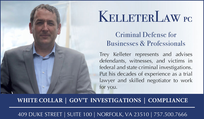 KELLETERLAW PCCriminal Defense forBusinesses & ProfessionalsTrey Kelleter represents and advisesdefendants, witnesses, and victims infederal and state criminal investigations.Put his decades of experience as a triallawyer and skilled negotiator to workfor you.WHITE COLLAR | GOV'T INVESTIGATIONS | COMPLIANCE409 DUKE STREET SUITE 100 | NORFOLK, VA 23510 | 757.500.7666 KELLETERLAW PC Criminal Defense for Businesses & Professionals Trey Kelleter represents and advises defendants, witnesses, and victims in federal and state criminal investigations. Put his decades of experience as a trial lawyer and skilled negotiator to work for you. WHITE COLLAR | GOV'T INVESTIGATIONS | COMPLIANCE 409 DUKE STREET SUITE 100 | NORFOLK, VA 23510 | 757.500.7666