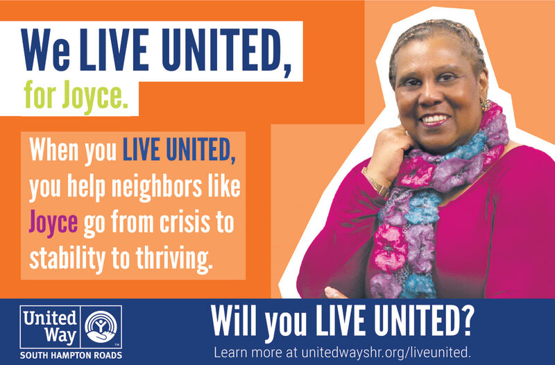 We LIVE UNITED,for JoyceWhen you LIVE UNITED,you help neighbors likeJoyce go from crisis tostability to thriving.Will you LIVE UNITED?UnitedWayLearn more at unitedwayshr.org/liveunited.SOUTH HAMPTON ROADS We LIVE UNITED, for Joyce When you LIVE UNITED, you help neighbors like Joyce go from crisis to stability to thriving. Will you LIVE UNITED? United Way Learn more at unitedwayshr.org/liveunited. SOUTH HAMPTON ROADS