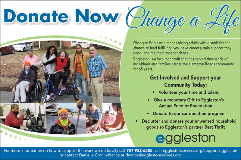 DonateNow hange aLifeGiving to Eggleston means giving adults with disabilities thechance to lead fulfilling lives, have careers, gain support theyneed, and maintain independence.Eggleston is a local nonprofit that has served thousands ofindividuals and families across the Hampton Roads communityfor 65 years.Get Involved and Support yourCommunity Today:Volunteer your time and talentGive a monetary Gift to Eggleston'sAnnual Fund or FoundationraDonate to our car donation programDeclutter and donate your unwanted householdgoods to Eggleston's partner Best ThriftegglestonFor more information on how to support the work we do locally call 757-932-6505, visit egglestonservices.org/support-egglestonor contact Danielle Cronin-Nance at dnance@egglestonservices.org Donate Now hange a Life Giving to Eggleston means giving adults with disabilities the chance to lead fulfilling lives, have careers, gain support they need, and maintain independence. Eggleston is a local nonprofit that has served thousands of individuals and families across the Hampton Roads community for 65 years. Get Involved and Support your Community Today: Volunteer your time and talent Give a monetary Gift to Eggleston's Annual Fund or Foundation ra Donate to our car donation program Declutter and donate your unwanted household goods to Eggleston's partner Best Thrift eggleston For more information on how to support the work we do locally call 757-932-6505, visit egglestonservices.org/support-eggleston or contact Danielle Cronin-Nance at dnance@egglestonservices.org