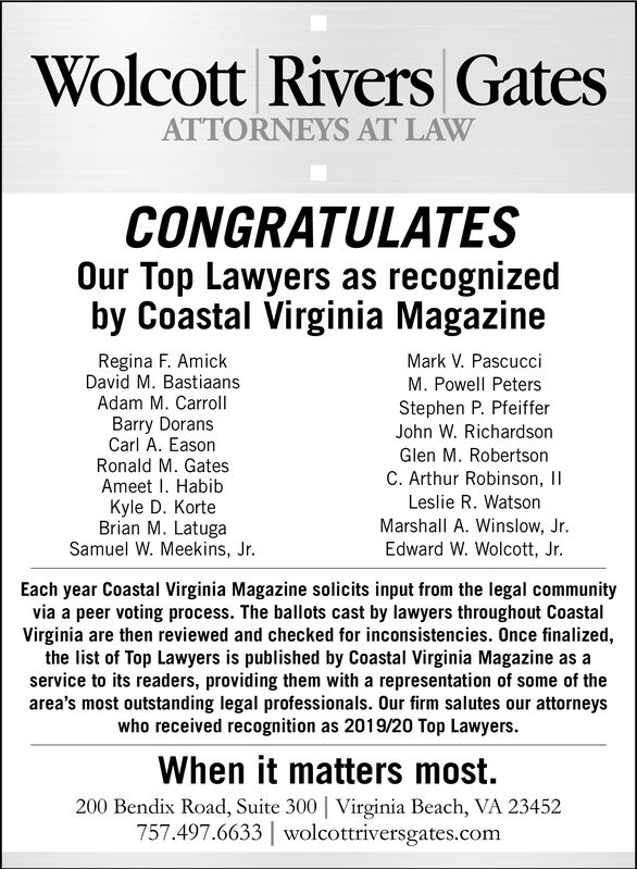 Wolcott Rivers GatesATTORNEYS AT LAWCONGRATULATESOur Top Lawyers as recognizedby Coastal Virginia MagazineRegina F. AmickDavid M. BastiaansAdam M. CarrollMark V. PascucciM. Powell PetersStephen P. PfeifferBarry DoransCarl A. EasonRonald M. GatesJohn W. RichardsonGlen M. RobertsonC. Arthur Robinson, IIAmeet I. HabibKyle D. KorteBrian M. LatugaSamuel W. Meekins, Jr.Leslie R. WatsonMarshall A. Winslow, Jr.Edward W. Wolcott, Jr.Each year Coastal Virginia Magazine solicits input from the legal communityvia a peer voting process. The ballots cast by lawyers throughout CoastalVirginia are then reviewed and checked for inconsistencies. Once finalized,the list of Top Lawyers is published by Coastal Virginia Magazine as aservice to its readers, providing them with a representation of some of thearea's most outstanding legal professionals. Our firm salutes our attorneyswho received recognition as 2019/20 Top Lawyers.When it matters most.200 Bendix Road, Suite 300 Virginia Beach, VA 23452757.497.6633 wolcottriversgates.com Wolcott Rivers Gates ATTORNEYS AT LAW CONGRATULATES Our Top Lawyers as recognized by Coastal Virginia Magazine Regina F. Amick David M. Bastiaans Adam M. Carroll Mark V. Pascucci M. Powell Peters Stephen P. Pfeiffer Barry Dorans Carl A. Eason Ronald M. Gates John W. Richardson Glen M. Robertson C. Arthur Robinson, II Ameet I. Habib Kyle D. Korte Brian M. Latuga Samuel W. Meekins, Jr. Leslie R. Watson Marshall A. Winslow, Jr. Edward W. Wolcott, Jr. Each year Coastal Virginia Magazine solicits input from the legal community via a peer voting process. The ballots cast by lawyers throughout Coastal Virginia are then reviewed and checked for inconsistencies. Once finalized, the list of Top Lawyers is published by Coastal Virginia Magazine as a service to its readers, providing them with a representation of some of the area's most outstanding legal professionals. Our firm salutes our attorneys who received recognition as 2019/20 Top Lawyers. When it matters most. 200 Bendix Road, Suite 300 Virginia Beach, VA 23452 757.497.6633 wolcottriversgates.com