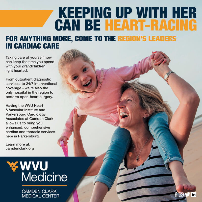 KEEPING UP WITH HERCAN BE HEART-RACINGFOR ANYTHING MORE, COME TO THE REGION'S LEADERSIN CARDIAC CARETaking care of yourself nowcan keep the time you spendwith your grandchildrenlight hearted.From outpatient diagnosticservices, to 24/7 interventionalcoverage we're also theonly hospital in the region toperform open-heart surgery.Having the WVU Heart& Vascular Institute andParkersburg CardiologyAssociates at Camden Clarkallows us to bring youenhanced, comprehensivecardiac and thoracic serviceshere in Parkersburg.Learn more at:camdenclark.orgWVUMedicineCAMDEN CLARKMEDICAL CENTERfO in KEEPING UP WITH HER CAN BE HEART-RACING FOR ANYTHING MORE, COME TO THE REGION'S LEADERS IN CARDIAC CARE Taking care of yourself now can keep the time you spend with your grandchildren light hearted. From outpatient diagnostic services, to 24/7 interventional coverage we're also the only hospital in the region to perform open-heart surgery. Having the WVU Heart & Vascular Institute and Parkersburg Cardiology Associates at Camden Clark allows us to bring you enhanced, comprehensive cardiac and thoracic services here in Parkersburg. Learn more at: camdenclark.org WVU Medicine CAMDEN CLARK MEDICAL CENTER fO in