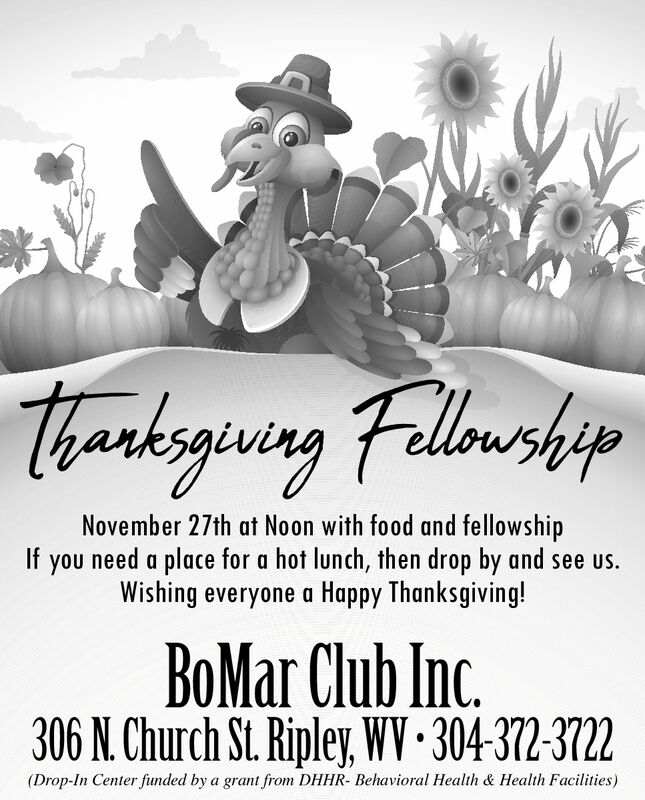TharksgivingFelloushipNovember 27th at Noon with food and fellowshipIfneed a place for a hot lunch, then drop by and see us.youWishing everyone a Happy Thanksgiving!BoMar Club Inc.306 N. Church St. Ripley, WV 304-372-3722(Drop-In Center funded by a grant from DHHR- Behavioral Health & Health Facilities) Tharksgiving Fellouship November 27th at Noon with food and fellowship If need a place for a hot lunch, then drop by and see us. you Wishing everyone a Happy Thanksgiving! BoMar Club Inc. 306 N. Church St. Ripley, WV 304-372-3722 (Drop-In Center funded by a grant from DHHR- Behavioral Health & Health Facilities)