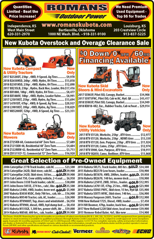 ROMANSOutdoor PowerWe Need PremiumUsed EquipmentTop $$ for TradesQuantitiesLimited Beat thePrice Increase!Www.romanskubota.comBartlesville, Oklahoma1000 NE Wash. Blvd. 918-331-9100Independence, KSWest Main StreetLouisburg, KS203 Crestview Circle620-331-2970913-837-5225New Kubota Overstock and Overage Clearance Sale$O Down/0% APR/60moFinancing AvailableNew Kubota Compact& Utility Tractors2017 B2320DT, 23hp, 4WD, 9-Speed. Ag Tires.. $9,970|2018 B2650HSD, 26hp, 4WD, Hydro, R4 Tires..$13,818|2018 B2301HSD, 23hp, 4WD, Hydro, R4Tires. $12,890New Kubota Skid|2017 BX23SLB, 23hp, Hydro, Back Hoe, Loader, R4s $17,416 Steers & Mini-Excavators2018 BX1880, 18hp,4WD, Hydro, R4 Tires.|2018 BX1880V, 18hp,4WD, Hydro, Loader Valve.. $8.991 2017 SSV65P, Pilot ISO, Canopy, Bucket....2017 L2501HST, 25hp, 4WD, Hydro, Ag Tires....2017 L4701DT, 47hp, 4WD, 8-Speed, Ag Tires2018 L3901HST, 39hp, 4WD, Hydro, Ag Tires.. $18,829 2018 KX018-4R2, Exc., Rubber Tracks, Cab w/heat. $29,914| 2017 MX5200DT, 52hp, 4WD, 8-Speed, Ag TiresNowOnlyNowOnly$8,477$34,908$43,417$34,949$13.694 2017 SSV75PHC, Plot ISO, Cab w/AC, Hyd. QA$20,937 2018SSV6SP, Pilot IS0, Canopy, Bucket... $23,351New KubotaUtility VehiclesNow 2017 RTV-X1120, Worksite, 25hp, ATV tires..Only 2018 RTV-X1120, Worksite, 25hp, HDWS tires.. $13,3392018 RTV-X1120, Gen. Purpose, 25hp, ATV tires $11,9242018 RTV-X1120, Camo, 25hp, ATV tires. $12,9742017 RTV X900, Gen. Purpose, ATV tires..2018 RTV-XG850, Camo, Bedliner, ATV tires $13,868NowOnly$12,977New KubotaMowers2018 Z725KH-60, Commercial 60 Zero Turn.| 2018 Z121SKH-48, Residential 48 Zero Turn. $4,6042018 Z122RKW-42, Residential 42 Zero Turn.2018 ZD1511CF-72, Commercial 72 Zero Turn.$16,928$7,689$3,713$10,911Great Selection of Pre-Owned Equipment2006 Caterpillar 277B Track loader, cab/AC.2016 Caterpillar 262D, Skid steer, cab/AC..SOLDS39,9002017 Caterpillar 242D, Skid steer, 58 hrs..SOLDS39,9002016 Cub Cadet 750, Crew utility vehicle, 2-4 seat. $6,9502011 John Deere 333D Track loader, cab/AC. 