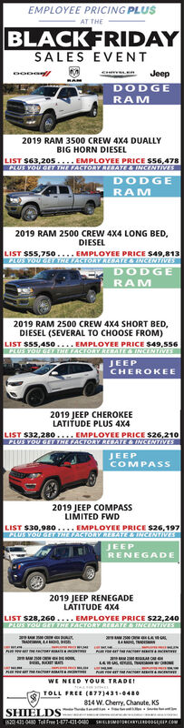 EMPLOYEE PRICING PLUSAT THEBLACKFRIDAYSALES EVENTsnJeepDODGERAM2019 RAM 3500 CREW 4X4 DUALLYBIG HORN DIESELLIST S63,205.... EMPLOYEE PRICE S56,478PLUS YOU GETT THE FACTORY RERATE&INCENTIVESDODGERAM2019 RAM 2500 CREW 4X4 LONG BED,DIESELLIST $55,750....EMPLOYEE PRICE $49,813PLUS TOU GET THE TACTORY REBAT & INCENTIVESDODGERAM2019 RAM 2500 CREW 4X4 SHORT BEDDIESEL (SEVERAL TO CHOOSE FROM)LIST $55,45o... EMPLOYEE PRICE $49,556PLUS YOU GET NE ACTORY REBATE& INCENTIVEEJEEPCHEROKEE2019 JEEP CHEROKEELATITUDE PLUS 4X4LIST $32,280.... EMPLOYEE PRICE $26,210PLUS YOU GET THE FACTORY REBATE&INCENTIVESJEEPCOMPASS2019 JEEP COMPASSLIMITED FWDLIST $30,980.PLUS YOU GET THE FACTORY RESATE& INCENTIVESEMPLOYEE PRICE $26,197JEEPRENEGADE2019 JEEP RENEGADELATITUDE 4X4LIST $28,260.EMPLOYEE PRICE S22,240PLUS YOU GET THE FACTORY REBATE&INCENTIVEScrWE NEED Y OUR TRADETOLL FREE (877)431-0480814 W.Cherry, Chanute, KSSHIE Des04310480 Tel Free 1-877-431-040SHILSMBcRTLERDODS Pc EMPLOYEE PRICING PLUS AT THE BLACKFRIDAY SALES EVENT sn Jeep DODGE RAM 2019 RAM 3500 CREW 4X4 DUALLY BIG HORN DIESEL LIST S63,205.... EMPLOYEE PRICE S56,478 PLUS YOU GETT THE FACTORY RERATE&INCENTIVES DODGE RAM 2019 RAM 2500 CREW 4X4 LONG BED, DIESEL LIST $55,750....EMPLOYEE PRICE $49,813 PLUS TOU GET THE TACTORY REBAT & INCENTIVES DODGE RAM 2019 RAM 2500 CREW 4X4 SHORT BED DIESEL (SEVERAL TO CHOOSE FROM) LIST $55,45o... EMPLOYEE PRICE $49,556 PLUS YOU GET NE ACTORY REBATE& INCENTIVEE JEEP CHEROKEE 2019 JEEP CHEROKEE LATITUDE PLUS 4X4 LIST $32,280.... EMPLOYEE PRICE $26,210 PLUS YOU GET THE FACTORY REBATE&INCENTIVES JEEP COMPASS 2019 JEEP COMPASS LIMITED FWD LIST $30,980. PLUS YOU GET THE FACTORY RESATE& INCENTIVES EMPLOYEE PRICE $26,197 JEEP RENEGADE 2019 JEEP RENEGADE LATITUDE 4X4 LIST $28,260.EMPLOYEE PRICE S22,240 PLUS YOU GET THE FACTORY REBATE&INCENTIVES cr WE NEED Y OUR TRADE TOLL FREE (877)431-0480 814 W.Cherry, Chanute, KS SHIE De s04310480 Tel Free 1-877-431-040 SHILSMBcRTLERDODS Pc