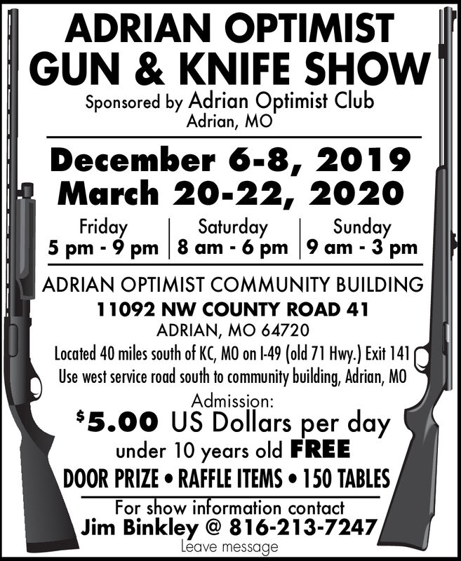 ADRIAN OPTIMISTGUN &KNIFE SHOWSponsored by Adrian Optimist ClubAdrian, MODecember 6-8, 2019March 20-22, 2020Friday5 pm 9 pm 8 am 6 pm 9 am 3 pmSaturdaySundayADRIAN OPTIMIST COMMUNITY BUILDING11092 NW COUNTY ROAD 41ADRIAN, MO 64720Located 40 miles south of KC, MO on 1-49 (old 71 Hwy.) Exit 141Use west service road south to community building, Adrian, MOAdmission:$5.00 US Dollars per dayunder 10 years old FREEDOOR PRIZE RAFFLE ITEMS 150 TABLESFor show information contactJim Binkley @ 816-213-7247Leave message ADRIAN OPTIMIST GUN &KNIFE SHOW Sponsored by Adrian Optimist Club Adrian, MO December 6-8, 2019 March 20-22, 2020 Friday 5 pm 9 pm 8 am 6 pm 9 am 3 pm Saturday Sunday ADRIAN OPTIMIST COMMUNITY BUILDING 11092 NW COUNTY ROAD 41 ADRIAN, MO 64720 Located 40 miles south of KC, MO on 1-49 (old 71 Hwy.) Exit 141 Use west service road south to community building, Adrian, MO Admission: $5.00 US Dollars per day under 10 years old FREE DOOR PRIZE RAFFLE ITEMS 150 TABLES For show information contact Jim Binkley @ 816-213-7247 Leave message