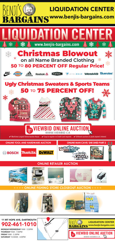 BENDISBARGAINSWWW.benjis-bargains.comLIQUIDATION CENTERLIQUIDATION CENTERwww.benjis-bargains.comChristmas Blowouton all Name Branded Clothing50 TO 80 PERCENT OFF Regular Price!NKE*wEA Westa9 BluenotesReebok A ndidasUgly Christmas Sweaters & Sports Teams50 TO 75 PERCENT OFF!VIEWBID ONLINE AUCTIONwww.VIEWBID.CAEaty to mgster no Ceedit card requiredDteeet auctions to peak anoe's InterestMartimes Largest Online Auction HouseONLINE TOOL AND HARDWARE AUCTIONONUNE MAN CAVE/SHE SHED PART 2oSEBOSCH makita DEWALT7738DIGHTONLINE RETAILER AUCTIONRAHEROTONLINE FISHING STORE CLOSEOUT AUCTIONBENDTSBARGAINS www.benjis-bargains.com11 MT HOPE AVE, DARTMOUTH902-461-1010LIQUIDATION CENTERMONDAYWEDNESDAY 9AM 5:30OPMTHURSDAY 9AM-7.00PMFRIDAY 9AM 530PMVIEWBID ONLINE AUCTIONwww.vitwo.CASATURDAY 1000AM-400PM BENDIS BARGAINSWWW.benjis-bargains.com LIQUIDATION CENTER LIQUIDATION CENTER www.benjis-bargains.com Christmas Blowout on all Name Branded Clothing 50 TO 80 PERCENT OFF Regular Price! NKE *wEA Westa9 Bluenotes Reebok A n didas Ugly Christmas Sweaters & Sports Teams 50 TO 75 PERCENT OFF! VIEWBID ONLINE AUCTION www.VIEWBID.CA Eaty to mgster no Ceedit card required Dteeet auctions to peak anoe's Interest Martimes Largest Online Auction House ONLINE TOOL AND HARDWARE AUCTION ONUNE MAN CAVE/SHE SHED PART 2 oSE BOSCH makita DEWALT 7738D IGHT ONLINE RETAILER AUCTION RA HEROT ONLINE FISHING STORE CLOSEOUT AUCTION BENDTS BARGAINS www.benjis-bargains.com 11 MT HOPE AVE, DARTMOUTH 902-461-1010 LIQUIDATION CENTER MONDAYWEDNESDAY 9AM 5:30OPM THURSDAY 9AM-7.00PM FRIDAY 9AM 530PM VIEWBID ONLINE AUCTION www.vitwo.CA SATURDAY 1000AM-400PM