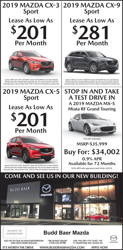 2019 MAZDA CX-3 2019 MAZDA CX-9SportSportLease As Low AsLease As Low As$201$281Per MonthPer MonthLease is 20 per mont, 36 Month Lease wih $2399 due atLease SgningMonyayment indludes $505 quon te No soury depost reuExcludes and lees Ends 12218 Photo tor on pupos onlyLese pr monh 30 Mone Lease wth $29 de at Lease SoningMonhy payment indudes $505 acquistion loe No security depost uedExudes tsand tesEnds 1229 Photo for Bustason puposes only2019 MAZDA CX-5 STOP IN AND TAKEA TEST DRIVE INSportA 2019 MAZDA MX-5Lease As Low AsMiata RF Grand Touring$201Per Month19-5-331 AutomaticMSRP:$35,999Buy For: $34,0020.9% APRAvailable for 72 MonthsLease is $250per monh, 36 Month Lease with $2,0 due at Lease SningMony pment inoludes $505 acqussion ee No securily depost rquiredExues and es Ends 122 Phoo tor uon purps ony0.9% APR with appeoved credt. Ends 122/19.COME AND SEE US IN OUR NEW BUILDING!BUDD BAERmazDaSEASON OFBudd Baer MazdaINSPIRATIONLOG ON TO OUR 24 HOUR SHOWROOMTHE HONEST DEALEREXIT 19A OFFI-79/70 RT. 19571 MURTLAND AVE. WASH. PA(724) 222-0700AND VIEW OTHER SPECIALSwww.BUDDBAERMAZDA.COMIT'S WORTH THE DRIVEAPPLY NOW 2019 MAZDA CX-3 2019 MAZDA CX-9 Sport Sport Lease As Low As Lease As Low As $201$281 Per Month Per Month Lease is 20 per mont, 36 Month Lease wih $2399 due atLease Sgning Monyayment indludes $505 quon te No soury depost reu Excludes and lees Ends 12218 Photo tor on pupos only Lese pr monh 30 Mone Lease wth $29 de at Lease Soning Monhy payment indudes $505 acquistion loe No security depost ued Exudes tsand tesEnds 1229 Photo for Bustason puposes only 2019 MAZDA CX-5 STOP IN AND TAKE A TEST DRIVE IN Sport A 2019 MAZDA MX-5 Lease As Low As Miata RF Grand Touring $201 Per Month 19-5-331 Automatic MSRP:$35,999 Buy For: $34,002 0.9% APR Available for 72 Months Lease is $250per monh, 36 Month Lease with $2,0 due at Lease Sning Mony pment inoludes $505 acqussion ee No securily depost rquired Exues and es Ends 122 Phoo tor uon purps ony 0.9% APR with appeoved credt. Ends 1
