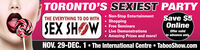 TORONTO'S SEXIEST PARTYNon-Stop EntertainmentShoppingFree SeminarsSave $5OnlineTHE EVERYTHING TO DO WITHSEX SHOWLive DemonstrationsOffer validNn advance onlyAmazing Prizes and more!NOV. 29-DEC. 1 The International Centre TabooShow.com TORONTO'S SEXIEST PARTY Non-Stop Entertainment Shopping Free Seminars Save $5 Online THE EVERYTHING TO DO WITH SEX SHOW Live Demonstrations Offer valid Nn advance only Amazing Prizes and more! NOV. 29-DEC. 1 The International Centre TabooShow.com