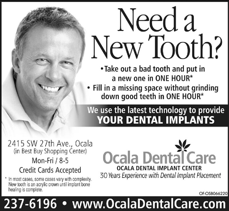 Need aNew Tooth?WTake out a bad tooth and put ina new one in ONE HOURFill in a missing space without grindingdown good teeth in ONE HOUR*We use the latest technology to provideYOUR DENTAL IMPLANTS2415 SW 27th Ave., Ocala(in Best Buy Shopping Center)Mon-Fri / 8-5Credit Cards AcceptedOcala Dental CareOCALA DENTAL IMPLANT CENTER30 Years Experience with Dental implant PlacementIn most cases, some cases vary with complexityNew tooth is an acrylic crown until implant bonehealing is complete.OF-OSBO63346237-6196 www.OcalaDentalCare.com Need a New Tooth? W Take out a bad tooth and put in a new one in ONE HOUR Fill in a missing space without grinding down good teeth in ONE HOUR* We use the latest technology to provide YOUR DENTAL IMPLANTS 2415 SW 27th Ave., Ocala (in Best Buy Shopping Center) Mon-Fri / 8-5 Credit Cards Accepted Ocala Dental Care OCALA DENTAL IMPLANT CENTER 30 Years Experience with Dental implant Placement In most cases, some cases vary with complexity New tooth is an acrylic crown until implant bone healing is complete. OF-OSBO63346 237-6196 www.OcalaDentalCare.com
