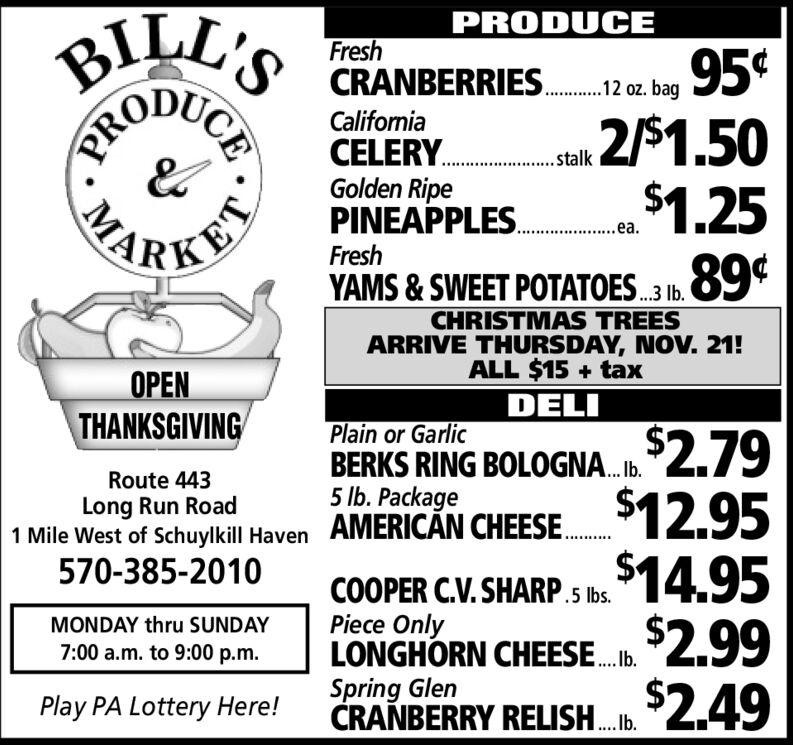 BILL'SPRODUCEFresh95¢2/$1.50$1.2589¢CRANBERRIES2 bagCaliforniaCELERY... akGolden RipePINEAPPLES..FreshYAMS&SWEET POTATOES3 1b.CHRISTMAS TREESARRIVE THURSDAY, NOV. 21!ALL $15+taxPENTHANKSGIVINGDELIPlain or GarlicBERKS RING BOLOGNA.2.79Route 4435 lb. PackageLong Run Road1 Mile West of Schuylkill Haven AMERICAN CHEESE. 12.95$14.95570-385-2010COOPER C.V.SHARP.5 Ibs.Piece OnlyLONGHORN CHEESEMONDAY thru SUNDAY2.997:00 a.m. to 9:00 p.mSpring GlenCRANBERRY RELISH.2.49Play PA Lottery Here!CEPROMA BILL'S PRODUCE Fresh 95¢ 2/$1.50 $1.25 89¢ CRANBERRIES 2 bag  California CELERY... ak Golden Ripe PINEAPPLES.. Fresh YAMS&SWEET POTATOES3 1b. CHRISTMAS TREES ARRIVE THURSDAY, NOV. 21!  ALL $15+tax PEN THANKSGIVING DELI Plain or Garlic BERKS RING BOLOGNA.2.79 Route 443 5 lb. Package Long Run Road 1 Mile West of Schuylkill Haven AMERICAN CHEESE. 12.95 $14.95 570-385-2010 COOPER C.V.SHARP.5 Ibs. Piece Only LONGHORN CHEESE MONDAY thru SUNDAY 2.99 7:00 a.m. to 9:00 p.m Spring Glen CRANBERRY RELISH.2.49 Play PA Lottery Here! CE PRO MA