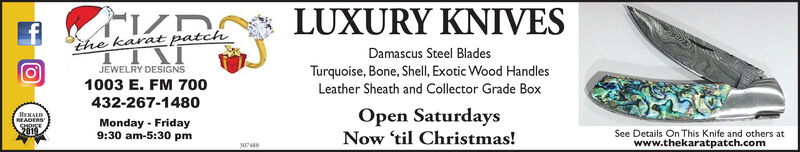 LUXURY KNIVESthe karat patchDamascus Steel BladesTurquoise, Bone, Shell, Exotic Wood HandlesLeather Sheath and Collector Grade BoxJEWELRY DESIGNS1003 E. FM 700432-267-1480Open SaturdaysNow 'til Christmas!HERALDREADERSSHOICE2019Monday Friday9:30 am-5:30 pmSee Details On This Knife and others atwww.thekaratpatch.com07488 LUXURY KNIVES the karat patch Damascus Steel Blades Turquoise, Bone, Shell, Exotic Wood Handles Leather Sheath and Collector Grade Box JEWELRY DESIGNS 1003 E. FM 700 432-267-1480 Open Saturdays Now 'til Christmas! HERALD READERS SHOICE 2019 Monday Friday 9:30 am-5:30 pm See Details On This Knife and others at www.thekaratpatch.com 07488