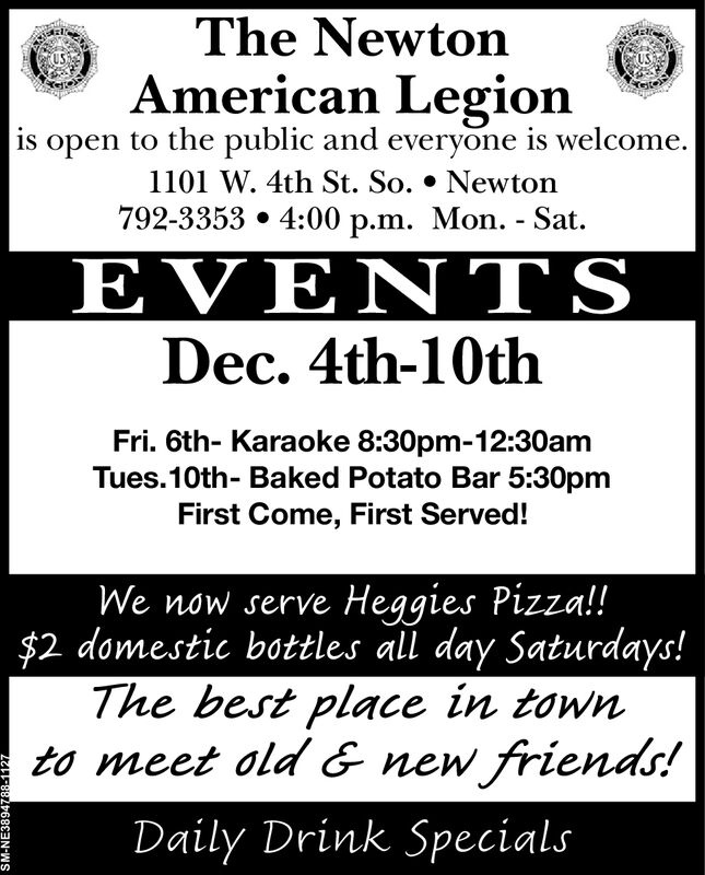 The NewtonAmerican Legionis open to the public and everyone is welcome.1101 W. 4th St. So. * Newton792-3353 4:00 p.m. Mon. - Sat.EVE TSDec. 4th-10thFri. 6th- Karaoke 8:30pm-12:30amTues.10th- Baked Potato Bar 5:30pmFirst Come, First Served!We now serve Heggies Pizza!!$2 domestic bottles al day Saturdays!The best place in townto meet old & new friends!Daily Drink SpecialsSM-NE3894788-1127 The Newton American Legion is open to the public and everyone is welcome. 1101 W. 4th St. So. * Newton 792-3353 4:00 p.m. Mon. - Sat. EVE TS Dec. 4th-10th Fri. 6th- Karaoke 8:30pm-12:30am Tues.10th- Baked Potato Bar 5:30pm First Come, First Served! We now serve Heggies Pizza!! $2 domestic bottles al day Saturdays! The best place in town to meet old & new friends! Daily Drink Specials SM-NE3894788-1127