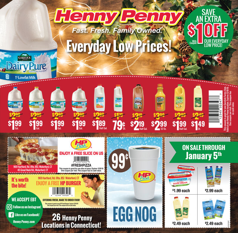 """Henny Penny$1 0OFFSAVEAN EXTRAFast. Fresh. Family OwnedOUR EVERYDAYLOW PRICE!Everyday Low PricesWithCouponGARELICKDairy Pureartspure stays pure1""""Lowfat MilkPurerybreyhuretrybure$299$2 99$299$2.99 $248$179$99$21979 $2 19 $299 $199 $149$199 $199 $199 $199 $189Gal.Gal.GalGalHalf Gal.Qt.Half Gal.Qt.Half Gal.52 0z.ON SALE THROUGHENJOY A FREE SLICE ON US99January 5th12345 0040#FRESHPIZZAThis coupon is good for one slice of pizza Expires 12/8/19One coupon per vist This coupon has no cash value969 Hartford, Rd. (Rte, 851, Waterford, CT45Great Neck Rd, Waterford, CT969 Hartford, Rd. (Rte. 85) Waterford, CTIt's worththe bite!ryPreAMENJOY A FREE HP BURGER$1.99 each$2.99 each12345 003262WE ACCEPT EBTFollow us on Instagram!fLike us on Facebook!OFFERING FRESH, MADE TO ORDER FOOD!Dcpon per t This couphchEGGNOG26 Henny PennyLocations in Connecticut!Henny-Penny.com$2.49 each$2.49 each12345 00347 7This coupon is good for ene Garelick Farms item aValid at any Henny Penny location. Expires 12/8/19.One coupon per visit. This coupon hasd80063anRA USR OU Henny Penny $1 0OFF SAVE AN EXTRA Fast. Fresh. Family Owned OUR EVERYDAY LOW PRICE! Everyday Low Prices With Coupon GARELICK Dairy Pure artspure stays pure 1""""Lowfat Milk Pure rybre yhure  trybure $299 $2 99 $299 $2.99 $248 $179 $99 $219 79 $2 19 $299 $199 $149 $199 $199 $199 $199 $189 Gal. Gal. Gal Gal Half Gal. Qt. Half Gal. Qt. Half Gal. 52 0z. ON SALE THROUGH ENJOY A FREE SLICE ON US 99 January 5th 12345 0040 #FRESHPIZZA This coupon is good for one slice of pizza Expires 12/8/19 One coupon per vist This coupon has no cash value 969 Hartford, Rd. (Rte, 851, Waterford, CT 45Great Neck Rd, Waterford, CT 969 Hartford, Rd. (Rte. 85) Waterford, CT It's worth the bite! ryPre AM ENJOY A FREE HP BURGER $1.99 each $2.99 each 12345 003262 WE ACCEPT EBT Follow us on Instagram! fLike us on Facebook! OFFERING FRESH, MADE TO ORDER FOOD! Dcpon per t This coup hch EGGNOG 26 Henny Penny Locations in Connecticut! Henny-Penny.com $2.49 each $2.49 each 123"""