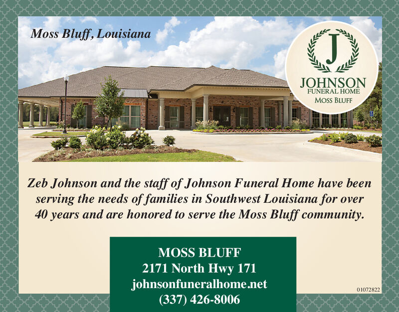 Moss Bluff, LouisianaJOHNSONFUNERAL HOMEMOSS BLUFFZeb Johnson and the staff of Johnson Funeral Home have beenserving the needs of families in Southwest Louisiana for over40 years and are honored to serve the Moss Bluff communityMOSS BLUFF2171 North Hwy 171johnsonfuneralhome.net(337) 426-800601065872 Moss Bluff, Louisiana JOHNSON FUNERAL HOME MOSS BLUFF Zeb Johnson and the staff of Johnson Funeral Home have been serving the needs of families in Southwest Louisiana for over 40 years and are honored to serve the Moss Bluff community MOSS BLUFF 2171 North Hwy 171 johnsonfuneralhome.net (337) 426-8006 01065872