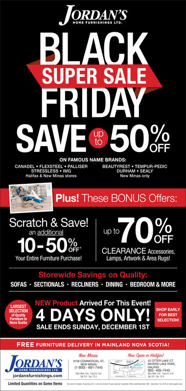 JORDAN'SHOME FURNISHINGS LTD.BLACKFRIDAYSAVE 50SUPER SALEOFFON FAMOUS NAME BRANDS:CANADEL FLEXSTEEL PALLISERSTRESSLESS IMGHalifax & New Minas storesBEAUTYREST TEMPUR-PEDICDURHAM SEALYNew Minas onlyPlus! These BONUS Offers:Scratch & Save!an additional70%fFup toOFFCLEARANCE Accessories,Lamps, Artwork & Area Rugs!OFFYour Entire Furniture Purchase!Storewide Savings on Quality:SOFAS SECTIONALS RECLINERS DINING BEDROOM & MORENEW Product Arrived For This Event!4 DAYS ONLY!LARGESTSELECTIONSHOP EARLYof QualityFurniture inNova ScotiaFOR BESTSELECTIONSALE ENDS SUNDAY, DECEMBER 1STFREE FURNITURE DELIVERY IN MAINLAND NOVA SCOTIA!Now Qpen in HalilaNe MonasJORDAN'S42 OTER LAKE CTBAYERS LAKE PARK9108 COMMERCIAL STNEW MINAS(1-800-681-7445-94 Ttss S125HAUFAX902-405-7445M 9 Tns9 Se 12HOME FURNISHINGS LTD.jordansfurnishings.comLimited Quantities on Some Items JORDAN'S HOME FURNISHINGS LTD. BLACK FRIDAY SAVE 50 SUPER SALE OFF ON FAMOUS NAME BRANDS: CANADEL FLEXSTEEL PALLISER STRESSLESS IMG Halifax & New Minas stores BEAUTYREST TEMPUR-PEDIC DURHAM SEALY New Minas only Plus! These BONUS Offers: Scratch & Save! an additional 70%fF up to OFF CLEARANCE Accessories, Lamps, Artwork & Area Rugs! OFF Your Entire Furniture Purchase! Storewide Savings on Quality: SOFAS SECTIONALS RECLINERS DINING BEDROOM & MORE NEW Product Arrived For This Event! 4 DAYS ONLY! LARGEST SELECTION SHOP EARLY of Quality Furniture in Nova Scotia FOR BEST SELECTION SALE ENDS SUNDAY, DECEMBER 1ST FREE FURNITURE DELIVERY IN MAINLAND NOVA SCOTIA! Now Qpen in Halila Ne Monas JORDAN'S 42 OTER LAKE CT BAYERS LAKE PARK 9108 COMMERCIAL ST NEW MINAS (1-800-681-7445 -94 Tts s S125 HAUFAX 902-405-7445 M 9 Tns 9 Se 12 HOME FURNISHINGS LTD. jordansfurnishings.com Limited Quantities on Some Items