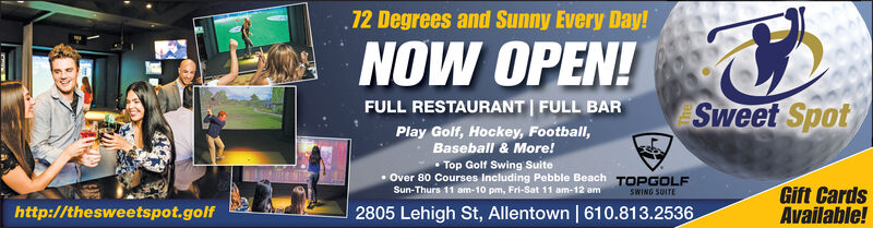 72 Degrees and Sunny Every Day!NOW OPEN!FULL RESTAURANT FULL BARSweet SpotPlay Golf, Hockey, Football,Baseball & More!Top Golf Swing Suite.Over 80 Courses Including Pebble Beach TOPGOLFGift CardsAvailable!Sun-Thurs 11 am-10 pm, Fri-Sat 11 am-12 amSWING SUITEhttp://thesweetspot.golf2805 Lehigh St, Allentown   610.813.2536 72 Degrees and Sunny Every Day! NOW OPEN! FULL RESTAURANT FULL BAR Sweet Spot Play Golf, Hockey, Football, Baseball & More! Top Golf Swing Suite .Over 80 Courses Including Pebble Beach TOPGOLF Gift Cards Available! Sun-Thurs 11 am-10 pm, Fri-Sat 11 am-12 am SWING SUITE http://thesweetspot.golf 2805 Lehigh St, Allentown   610.813.2536