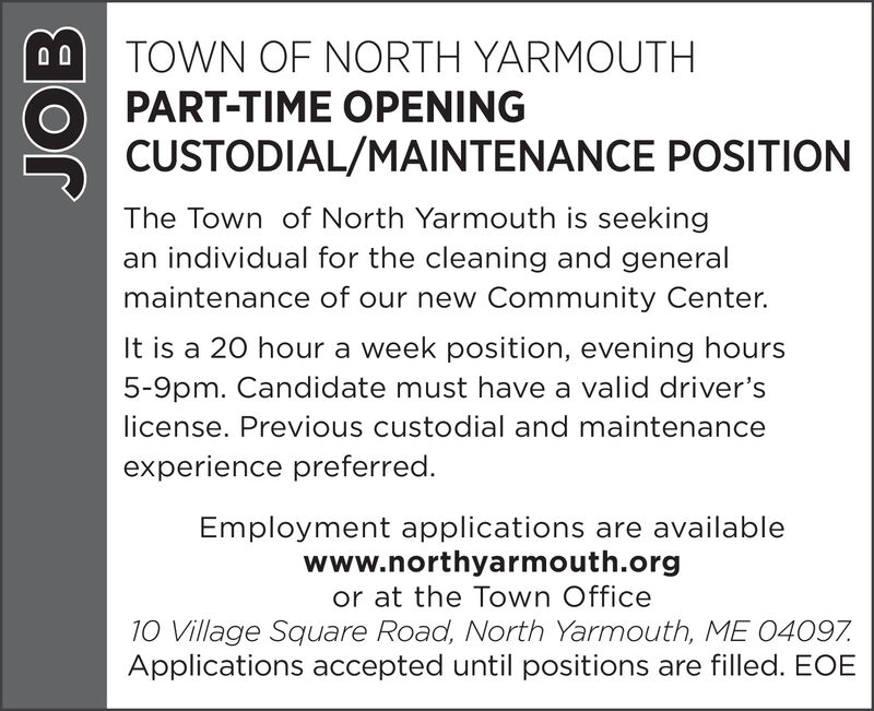 TOWN OF NORTH YARMOUTH0 0PART-TIME OPENINGCUSTODIAL/MAINTENANCE POSITIONThe Town of North Yarmouth is seekingan individual for the cleaning and generalmaintenance of our new Community Center.It is a 20 hour a week position, evening hours5-9pm. Candidate must have a valid driver'slicense. Previous custodial and maintenanceexperience preferred.Employment applications are availablewww.northyarmouth.orgor at the Town Office10 Village Square Road, North Yarmouth, ME 04097Applications accepted until positions are filled. EOEJOB TOWN OF NORTH YARMOUTH 0 0 PART-TIME OPENING CUSTODIAL/MAINTENANCE POSITION The Town of North Yarmouth is seeking an individual for the cleaning and general maintenance of our new Community Center. It is a 20 hour a week position, evening hours 5-9pm. Candidate must have a valid driver's license. Previous custodial and maintenance experience preferred. Employment applications are available www.northyarmouth.org or at the Town Office 10 Village Square Road, North Yarmouth, ME 04097 Applications accepted until positions are filled. EOE JOB