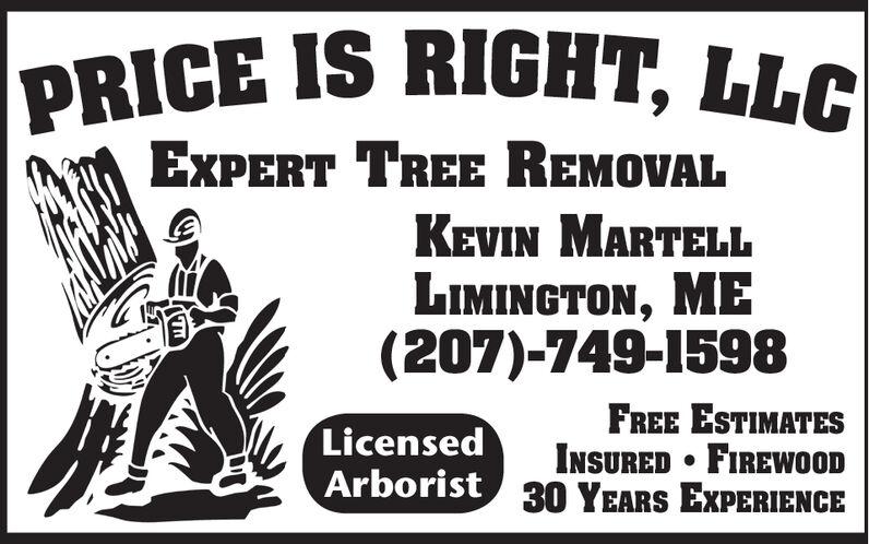 |PRICE IS RIGHT, LLCEXPERT TREE REMOVALKEVIN MARTELLLIMINGTON, ME(207)-749-1598FREE ESTIMATESINSURED FIREWOODArborist 30 YEARS EXPERIENCELicensed |PRICE IS RIGHT, LLC EXPERT TREE REMOVAL KEVIN MARTELL LIMINGTON, ME (207)-749-1598 FREE ESTIMATES INSURED FIREWOOD Arborist 30 YEARS EXPERIENCE Licensed
