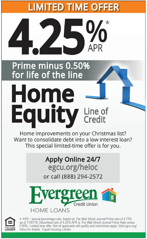 LIMITED TIME OFFER4.25 %APRPrime minus 0.50%for life of the lineHomeEquityLine ofCreditHome improvements on your Christmas list?Want to consolidate debt into a low interest loan?This special limited-time offer is for you.Apply Online 24/7egcu.org/helocor call (888) 294-2572EvergreenCredit UnionHOME LOANSAPR annual percentage rate, based on The Wall Street Journal Prime rate of 4.75%as of 11/07/19. Advertised rate of 4.25% APR is The Wall Street Journal Prime Rate minus0.50%. Limited time offer. Not all applicants will qualify and restrictions apply. Visit egcu.org/heloc for details. Equal Housing LendertoL HOUSINGLENDER LIMITED TIME OFFER 4.25 % APR Prime minus 0.50% for life of the line Home Equity Line of Credit Home improvements on your Christmas list? Want to consolidate debt into a low interest loan? This special limited-time offer is for you. Apply Online 24/7 egcu.org/heloc or call (888) 294-2572 Evergreen Credit Union HOME LOANS APR annual percentage rate, based on The Wall Street Journal Prime rate of 4.75% as of 11/07/19. Advertised rate of 4.25% APR is The Wall Street Journal Prime Rate minus 0.50%. Limited time offer. Not all applicants will qualify and restrictions apply. Visit egcu.org/ heloc for details. Equal Housing Lender toL HOUSING LENDER