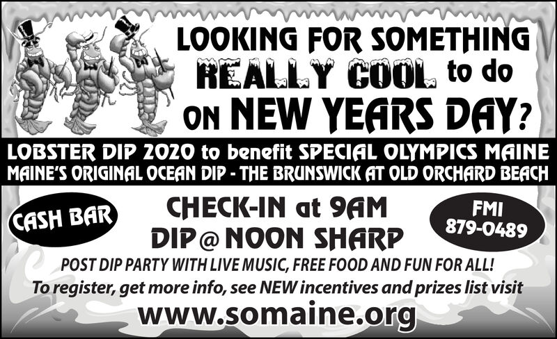 LOOKING FOR SOMETHINGREALLY COOL to doON NEW YEARS DAY?LOBSTER DIP 2020 to benefit SPECIAL OLYMPICS MAINEMAINE'S ORIGINAL OCEAN DIP- THE BRUNSWICK AT OLD ORCHARD BEACHCHECK-IN at 9AMDIP@ NOON SHARPFMI879-0489CASH BARPOST DIP PARTY WITH LIVE MUSIC, FREE FOOD AND FUN FOR ALL!To register, get more info, see NEW incentives and prizes list visitwww.somaine.org LOOKING FOR SOMETHING REALLY COOL to do ON NEW YEARS DAY? LOBSTER DIP 2020 to benefit SPECIAL OLYMPICS MAINE MAINE'S ORIGINAL OCEAN DIP- THE BRUNSWICK AT OLD ORCHARD BEACH CHECK-IN at 9AM DIP@ NOON SHARP FMI 879-0489 CASH BAR POST DIP PARTY WITH LIVE MUSIC, FREE FOOD AND FUN FOR ALL! To register, get more info, see NEW incentives and prizes list visit www.somaine.org