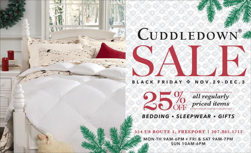 CUDDLEDOWNSALEBLACK FRIDAY NOv. 29 DEC.325%all regularlypriced itemsOFFBEDDING SLEEP WEAR GIFTS554 US ROUTE 1, FREEPORT | 207.865.1713MON-TH 9AM-6PM FRI & SAT 9AM-7PMSUN 10AM-6PM CUDDLEDOWN SALE BLACK FRIDAY NOv. 29 DEC.3 25% all regularly priced items OFF BEDDING SLEEP WEAR GIFTS 554 US ROUTE 1, FREEPORT | 207.865.1713 MON-TH 9AM-6PM FRI & SAT 9AM-7PM SUN 10AM-6PM