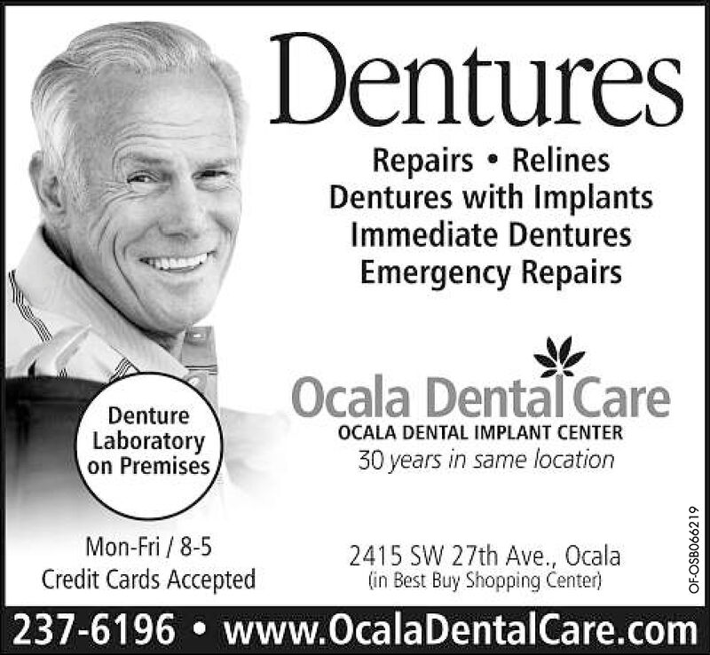 DenturesRepairs RelinesDentures with ImplantsImmediate DenturesEmergency RepairsOcala Dental CareDentureLaboratoryon PremisesOCALA DENTAL IMPLANT CENTER30 years in same locationMon-Fri/8-52415 SW 27th Ave., Ocala(in Best Buy Shopping Center)Credit Cards Accepted237-6196 www.OcalaDentalCare.comOF-OSB063331 Dentures Repairs Relines Dentures with Implants Immediate Dentures Emergency Repairs Ocala Dental Care Denture Laboratory on Premises OCALA DENTAL IMPLANT CENTER 30 years in same location Mon-Fri/8-5 2415 SW 27th Ave., Ocala (in Best Buy Shopping Center) Credit Cards Accepted 237-6196 www.OcalaDentalCare.com OF-OSB063331