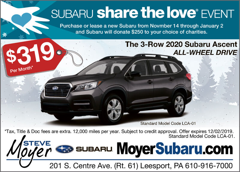 SUBARU share the love EVENTPurchase or lease a new Subaru from Novmber 14 through January 2and Subaru will donate $250 to your choice of charities.The 3-Row 2020 Subaru Ascent$319ALL-WHEEL DRIVEPer Month*Standard Model Code LCA-01Tax, Title & Doc fees are extra. 12,000 miles per year. Subject to credit approval. Offer expires 12/02/2019Standard Model Code LCA-01STEVESUBARU MoyerSubaru.com201 S. Centre Ave. (Rt. 61) Leesport, PA 610-916-7000 SUBARU share the love EVENT Purchase or lease a new Subaru from Novmber 14 through January 2 and Subaru will donate $250 to your choice of charities. The 3-Row 2020 Subaru Ascent $319 ALL-WHEEL DRIVE Per Month* Standard Model Code LCA-01 Tax, Title & Doc fees are extra. 12,000 miles per year. Subject to credit approval. Offer expires 12/02/2019 Standard Model Code LCA-01 STEVE SUBARU MoyerSubaru.com 201 S. Centre Ave. (Rt. 61) Leesport, PA 610-916-7000