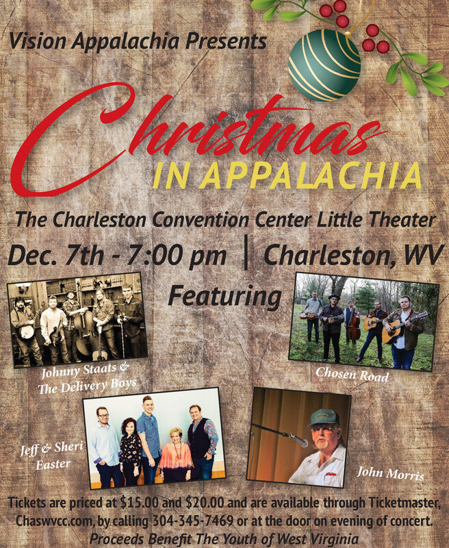 Vision Appalachia PresentshamuIN APPALACHIAThe Charleston Convention Center Little TheaterDec. 7th 7:00 pmCharleston, WFeaturingJohnny Staats &The Delivery BoysChosen RoadJeff& SheriEasterJohn MorrisTickets are priced at $15.00 and $20.00 and are available through Ticketmaster,Chaswvcc.com, by calling 304-345-7469 or at the door on evening of concertProceeds Benefit The Youth of West Virginia Vision Appalachia Presents hamu IN APPALACHIA The Charleston Convention Center Little Theater Dec. 7th 7:00 pm Charleston, W Featuring Johnny Staats & The Delivery Boys Chosen Road Jeff& Sheri Easter John Morris Tickets are priced at $15.00 and $20.00 and are available through Ticketmaster, Chaswvcc.com, by calling 304-345-7469 or at the door on evening of concert Proceeds Benefit The Youth of West Virginia