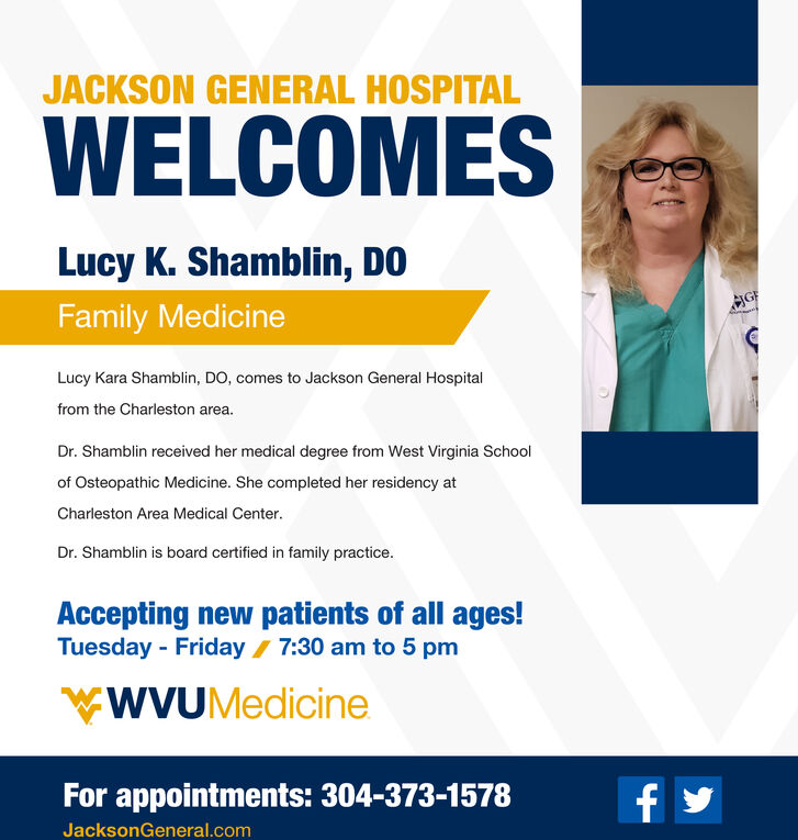JACKSON GENERAL HOSPITALWELCOMESLucy K. Shamblin, DOHGFFamily MedicineLucy Kara Shamblin, DO, comes to Jackson General Hospitalfrom the Charleston area.Dr. Shamblin received her medical degree from West Virginia Schoolof Osteopathic Medicine. She completed her residency atCharleston Area Medical Center.Dr. Shamblin is board certified in family practice.Accepting new patients of all ages!Tuesday Friday 7:30 am to 5 pmWYUMedicineFor appointments: 304-373-1578f yJacksonGeneral.com JACKSON GENERAL HOSPITAL WELCOMES Lucy K. Shamblin, DO HGF Family Medicine Lucy Kara Shamblin, DO, comes to Jackson General Hospital from the Charleston area. Dr. Shamblin received her medical degree from West Virginia School of Osteopathic Medicine. She completed her residency at Charleston Area Medical Center. Dr. Shamblin is board certified in family practice. Accepting new patients of all ages! Tuesday Friday 7:30 am to 5 pm WYUMedicine For appointments: 304-373-1578 f y JacksonGeneral.com