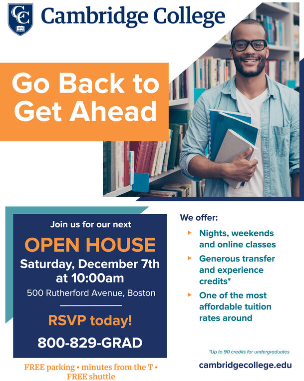 Cambridge CollegeGo Back toGet AheadWe offer:Join us for our nextNights, weekendsOPEN HOUSEand online classesGenerous transferand experiencecredits*Saturday, December 7that 10:00am500 Rutherford Avenue, BostonOne of the mostaffordable tuitionRSVP today!rates around800-829-GRADUp to 90 credits for undergraduatescambridgecollege.eduFREE parking minutes from the TFREE shuttle Cambridge College Go Back to Get Ahead We offer: Join us for our next Nights, weekends OPEN HOUSE and online classes Generous transfer and experience credits* Saturday, December 7th at 10:00am 500 Rutherford Avenue, Boston One of the most affordable tuition RSVP today! rates around 800-829-GRAD Up to 90 credits for undergraduates cambridgecollege.edu FREE parking minutes from the T FREE shuttle