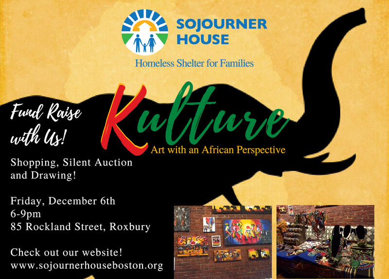 SojoURNERHOUSEHomeless Shelter for FamiliesKatturaFundd Raisewith us!Art with an African PerspectiveShopping, Silent Auctionand Drawing!Friday, December 6th6-9pm85 Rockland Street, RoxburyCheck out our website!www.sojournerhouseboston.org SojoURNER HOUSE Homeless Shelter for Families Kattura Fundd Raise with us! Art with an African Perspective Shopping, Silent Auction and Drawing! Friday, December 6th 6-9pm 85 Rockland Street, Roxbury Check out our website! www.sojournerhouseboston.org
