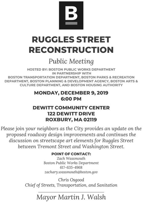 RUGGLES STREETRECONSTRUCTIONPublic MeetingHOSTED BY: BOSTON PUBLIC WORKS DEPARTMENTIN PARTNERSHIP WITHBOSTON TRANSPORTATION DEPARTMENT, BOSTON PARKS & RECREATIONDEPARTMENT, BOSTON PLANNING & DEVELOPMENT AGENCY, BOSTON ARTS &CULTURE DEPARTMENT, AND BOSTON HOUSING AUTHORITYMONDAY, DECEMBER 9, 20196:00 PMDEWITT COMMUNITY CENTER122 DEWITT DRIVEROXBURY, MA 02119Please join your neighbors as the City provides an update on theproposed roadway design improvements and continues thediscussion on streetscape art elements for Ruggles Streetbetween Tremont Street and Washington Street.POINT OF CONTACT:Zach WassmouthBoston Public Works Department617-635-4968zachary.wassmouth@boston.govChris OsgoodChief of Streets, Transportation, and SanitationMayor Martin J. Walsh RUGGLES STREET RECONSTRUCTION Public Meeting HOSTED BY: BOSTON PUBLIC WORKS DEPARTMENT IN PARTNERSHIP WITH BOSTON TRANSPORTATION DEPARTMENT, BOSTON PARKS & RECREATION DEPARTMENT, BOSTON PLANNING & DEVELOPMENT AGENCY, BOSTON ARTS & CULTURE DEPARTMENT, AND BOSTON HOUSING AUTHORITY MONDAY, DECEMBER 9, 2019 6:00 PM DEWITT COMMUNITY CENTER 122 DEWITT DRIVE ROXBURY, MA 02119 Please join your neighbors as the City provides an update on the proposed roadway design improvements and continues the discussion on streetscape art elements for Ruggles Street between Tremont Street and Washington Street. POINT OF CONTACT: Zach Wassmouth Boston Public Works Department 617-635-4968 zachary.wassmouth@boston.gov Chris Osgood Chief of Streets, Transportation, and Sanitation Mayor Martin J. Walsh