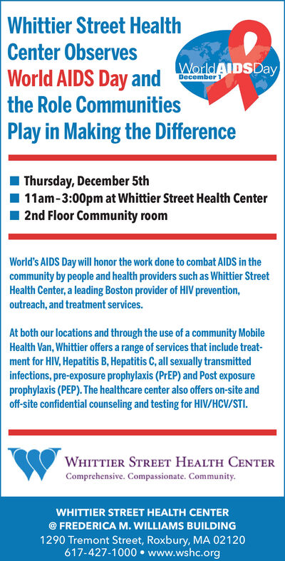 Whittier Street HealthCenter ObservesWorld AIDSDayWorld AIDS Day andDecemberthe Role CommunitiesPlay in Making the DifferenceThursday, December 5th11am-3:00pm at Whittier Street Health Center2nd Floor Community roomWorld's AIDS Day will honor the work done to combat AlIDS in thecommunity by people and health providers such as Whittier StreetHealth Center, a leading Boston provider of HIV prevention,outreach, and treatment services.At both our locations and through the use of a community MobileHealth Van, Whittier offers a range of services that include treat-ment for HIV, Hepatitis B, Hepatitis C, all sexually transmittedinfections, pre-exposure prophylaxis (PrEP) and Post exposureprophylaxis (PEP). The healthcare center also offers on-site andoff-site confidential counseling and testing for HIV/HCV/STIWHITTIER STREET HEALTH CENTERComprehensive. Compassionate. Community.WHITTIER STREET HEALTH CENTER@ FREDERICA M. WILLIAMS BUILDING1290 Tremont Street, Roxbury, MA 02120617-427-1000 www.wshc.org Whittier Street Health Center Observes World AIDSDay World AIDS Day and December the Role Communities Play in Making the Difference Thursday, December 5th 11am-3:00pm at Whittier Street Health Center 2nd Floor Community room World's AIDS Day will honor the work done to combat AlIDS in the community by people and health providers such as Whittier Street Health Center, a leading Boston provider of HIV prevention, outreach, and treatment services. At both our locations and through the use of a community Mobile Health Van, Whittier offers a range of services that include treat- ment for HIV, Hepatitis B, Hepatitis C, all sexually transmitted infections, pre-exposure prophylaxis (PrEP) and Post exposure prophylaxis (PEP). The healthcare center also offers on-site and off-site confidential counseling and testing for HIV/HCV/STI WHITTIER STREET HEALTH CENTER Comprehensive. Compassionate. Community. WHITTIER STREET HEALTH CENTER @ FREDERICA M. WILLIAMS BUILDING 1290 Tremont Street, Rox