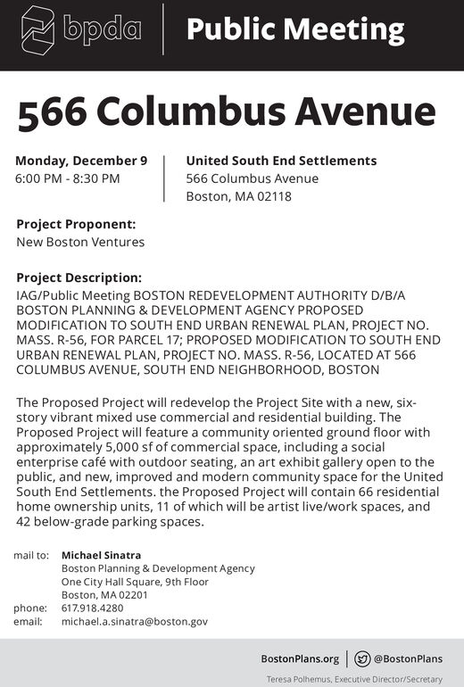 bpdaPublic Meeting566 Columbus AvenueMonday, December 9United South End Settlements566 Columbus Avenue6:00 PM -8:30 PMBoston, MA 02118Project Proponent:New Boston VenturesProject Description:IAG/Public Meeting BOSTON REDEVELO PMENT AUTHORITY D/B/ABOSTON PLANNING & DEVELOPMENT AGENCY PROPOSEDMODIFICATION TO SOUTH END URBAN RENEWAL PLAN, PROJECT NO.MASS. R-56, FOR PARCEL 17; PROPOSED MODIFICATION TO SOUTH ENDURBAN RENEWAL PLAN, PROJECT NO. MASS. R-56, LOCATED AT 566COLUMBUS AVENUE, SOUTH END NEIGHBORHOOD, BOSTONThe Proposed Project will redevelop the Project Site with a new, six-story vibrant mixed use commercial and residential building. TheProposed Project will feature a community oriented ground floor withapproximately 5,000 sf of commercial space, including a socialenterprise café with outdoor seating, an art exhibit gallery open to thepublic, and new, improved and modern community space for the UnitedSouth End Settlements. the Proposed Project will contain 66 residentialhome ownership units, 11 of which will be artist live/work spaces, and42 below-grade parking spaces.mail to:Michael SinatraBoston Planning & Development AgencyOne City Hall Square, 9th FloorBoston, MA 02201phone: 617918.4280michael.a.sinatra@boston.govemail:BostonPlans.org @BostonPlansTeresa Polhemus, Executive Director/Secretary bpda Public Meeting 566 Columbus Avenue Monday, December 9 United South End Settlements 566 Columbus Avenue 6:00 PM -8:30 PM Boston, MA 02118 Project Proponent: New Boston Ventures Project Description: IAG/Public Meeting BOSTON REDEVELO PMENT AUTHORITY D/B/A BOSTON PLANNING & DEVELOPMENT AGENCY PROPOSED MODIFICATION TO SOUTH END URBAN RENEWAL PLAN, PROJECT NO. MASS. R-56, FOR PARCEL 17; PROPOSED MODIFICATION TO SOUTH END URBAN RENEWAL PLAN, PROJECT NO. MASS. R-56, LOCATED AT 566 COLUMBUS AVENUE, SOUTH END NEIGHBORHOOD, BOSTON The Proposed Project will redevelop the Project Site with a new, six- story vibrant mixed use commercial and residential building. The Proposed Proj