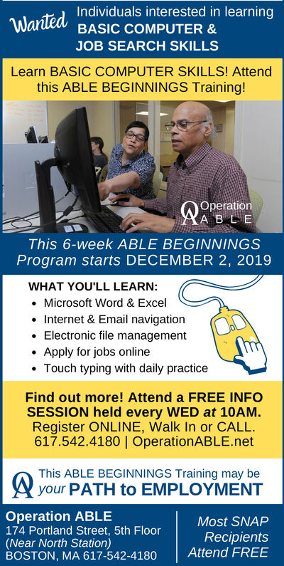 Individuals interested in learningWantedBASIC COMPUTER &JOB SEARCH SKILLSLearn BASIC COMPUTER SKILLS! Attendthis ABLE BEGINNINGS Training!OperationA BLEThis 6-week ABLE BEGINNINGSProgram starts DECEMBER 2, 2019WHAT YOU'LL LEARN:Microsoft Word & ExcelInternet & Email navigationElectronic file managementApply for jobs onlineTouch typing with daily practiceFind out more! Attend a FREE INFOSESSION held every WED at 10AMRegister ONLINE, Walk In or CALL617.542.4180 | OperationABLE.netThis ABLE BEGINNINGS Training may beyour PATH to EMPLOYMENTOperation ABLE174 Portland Street, 5th Floor(Near North Station)BOSTON, MA 617-542-4180Most SNAPRecipientsAttend FREE Individuals interested in learning Wanted BASIC COMPUTER & JOB SEARCH SKILLS Learn BASIC COMPUTER SKILLS! Attend this ABLE BEGINNINGS Training! Operation A BLE This 6-week ABLE BEGINNINGS Program starts DECEMBER 2, 2019 WHAT YOU'LL LEARN: Microsoft Word & Excel Internet & Email navigation Electronic file management Apply for jobs online Touch typing with daily practice Find out more! Attend a FREE INFO SESSION held every WED at 10AM Register ONLINE, Walk In or CALL 617.542.4180 | OperationABLE.net This ABLE BEGINNINGS Training may be your PATH to EMPLOYMENT Operation ABLE 174 Portland Street, 5th Floor (Near North Station) BOSTON, MA 617-542-4180 Most SNAP Recipients Attend FREE