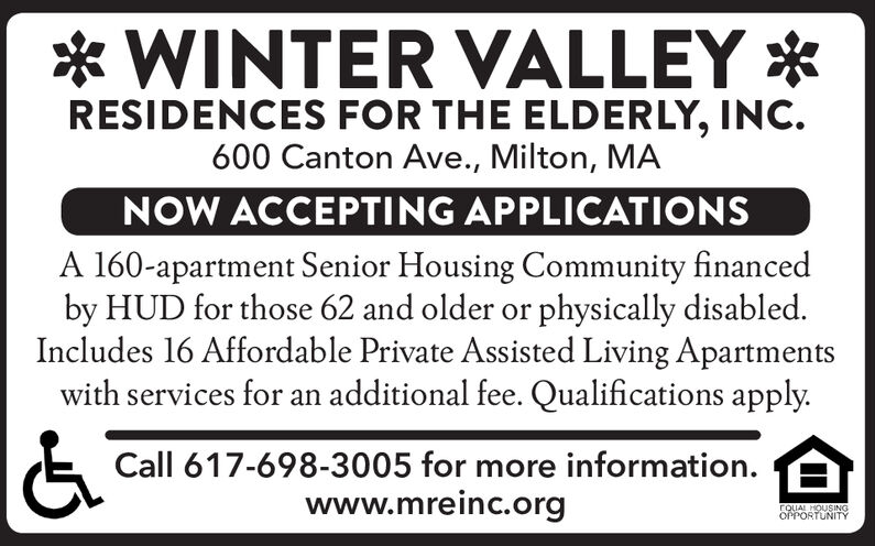 *WINTER VALLEYRESIDENCES FOR THE ELDERLY, INC.600 Canton Ave., Milton, MANOW ACCEPTING APPLICATIONSA 160-apartment Senior Housing Community financedby HUD for those 62 and older or physically disabled.Includes 16 Affordable Private Assisted Living Apartmentswith services for an additional fee. Qualifications apply.Call 617-698-3005 for more information.www.mreinc.orgCQUAL HOUSSINGOPPORTUNITY *WINTER VALLEY RESIDENCES FOR THE ELDERLY, INC. 600 Canton Ave., Milton, MA NOW ACCEPTING APPLICATIONS A 160-apartment Senior Housing Community financed by HUD for those 62 and older or physically disabled. Includes 16 Affordable Private Assisted Living Apartments with services for an additional fee. Qualifications apply. Call 617-698-3005 for more information. www.mreinc.org CQUAL HOUSSING OPPORTUNITY