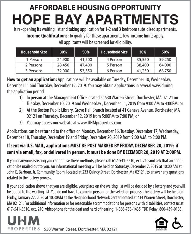AFFORDABLE HOUSING OPPORTUNITYHOPE BAY APARTMENTSis re-opening its waiting list and taking application for 1-2 and 3 bedroom subsidized apartments.Income Qualifications: To qualify for these apartments, low-income limits apply.All applicants will be screened for eligibility.50%Household Size30%50%Housedhold Size30%1 Person41,5004 Person24,90035,55038,40059,25064,0002 Persons28,45047,4005 Person3 Persons32,0006 Person53,35041,25068,750How to get an application: Applications will be available on Tuesday, December 10, Wednesday,December 11 and Thursday, December 12, 2019. You may obtain applications in several ways duringthe application period:1) In person at the Management Office located at 530 Warren Street, Dorchester, MA 02121 onTuesday, December 10, 2019 and Wednesday, December 11, 2019 from 9:00 AM to 4:00PM; or2) At the Boston Public Library, Grove Hall Branch located at 41 Geneva Avenue, Dorchester, MA02121 on Thursday, December 12, 2019 from 5:00PM to 7:00 PM; or3) You may access our website at www.UHMproperties.comApplications can be returned to the office on Monday, December 16, Tuesday, December 17, Wednesday,December 18, Thursday, December 19 and Friday, December 20, 2019 from 9:00 A.M. to 2:00 PMIf sent via U.S. MAIL, applications MUST BE POST MARKED BY FRIDAY, DECEMBER 20, 2019; ifsent via email, fax, or delivered in person, it must be done BY DECEMBER 20, 2019 AT 2:00PMIf you or anyone assisting you cannot use these methods, please call 617-541-5510, ext. 210 and ask that an appli-cation be mailed out to you. An informational meeting will be held on Saturday, December 7,2019 at 10:00 AM atJohn E. Barbour, Jr. Community Room, located at 233 Quincy Street, Dorchester, Ma 02121, to answer any questionsrelated to the lottery processIf your application shows that you are eligible, your place on the waiting list will be decided by a lottery and you willbe added to the waiting list. You do not have to come in person for the selection process. The lottery will 