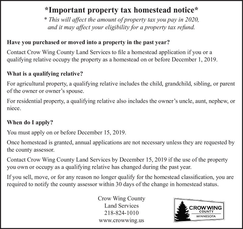 *Important property tax homestead notice*This will affect the amount of property tax you pay in 2020,and it may affect your eligibility for a property tax refund.Have you purchased or moved into a property in the past year?Contact Crow Wing County Land Services to file a homestead application if you or aqualifying relative occupy the property as a homestead on or before December 1, 2019What is a qualifying relative?For agricultural property, a qualifying relative includes the child, grandchild, sibling, or parentof the owner or owner's spouseFor residential property, a qualifying relative also includes the owner's uncle, aunt, nephew, ornieceWhen do I apply?You must apply on or before December 15, 2019Once homestead is granted, annual applications are not necessary unless they are requested bythe county assessorContact Crow Wing County Land Services by December 15, 2019 if the use of the propertyyou own or occupy as a qualifying relative has changed during the past yearIf you sell, move, or for any reason no longer qualify for the homestead classification, you arerequired to notify the county assessor within 30 days of the change in homestead statusCrow Wing CountyLand ServicesCROWWINGCOUNTY218-824-1010MINNESOTAwww.crowwing.us *Important property tax homestead notice* This will affect the amount of property tax you pay in 2020, and it may affect your eligibility for a property tax refund. Have you purchased or moved into a property in the past year? Contact Crow Wing County Land Services to file a homestead application if you or a qualifying relative occupy the property as a homestead on or before December 1, 2019 What is a qualifying relative? For agricultural property, a qualifying relative includes the child, grandchild, sibling, or parent of the owner or owner's spouse For residential property, a qualifying relative also includes the owner's uncle, aunt, nephew, or niece When do I apply? You must apply on or before December 15, 2019 Once homestead is granted, an