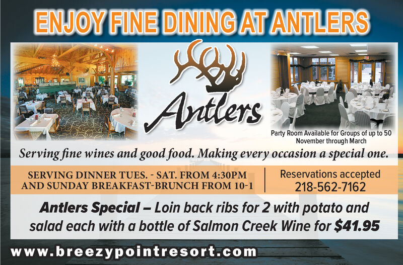 ENJOY FINE DINING AT ANTLERSAvdtlersParty Room Available for Groups of up to 50November through MarchServing fine wines and good food. Making every occasion a special one.Reservations accepted218-562-7162SERVING DINNER TUES. SAT. FROM 4:30PMAND SUNDAY BREAKFAST-BRUNCH FROM 10-1Antlers Special Loin back ribs for 2 with potato andsalad each with a bottle of Salmon Creek Wine for $41.95www.breezypointresort.com ENJOY FINE DINING AT ANTLERS Avdtlers Party Room Available for Groups of up to 50 November through March Serving fine wines and good food. Making every occasion a special one. Reservations accepted 218-562-7162 SERVING DINNER TUES. SAT. FROM 4:30PM AND SUNDAY BREAKFAST-BRUNCH FROM 10-1 Antlers Special Loin back ribs for 2 with potato and salad each with a bottle of Salmon Creek Wine for $41.95 www.breezypointresort.com